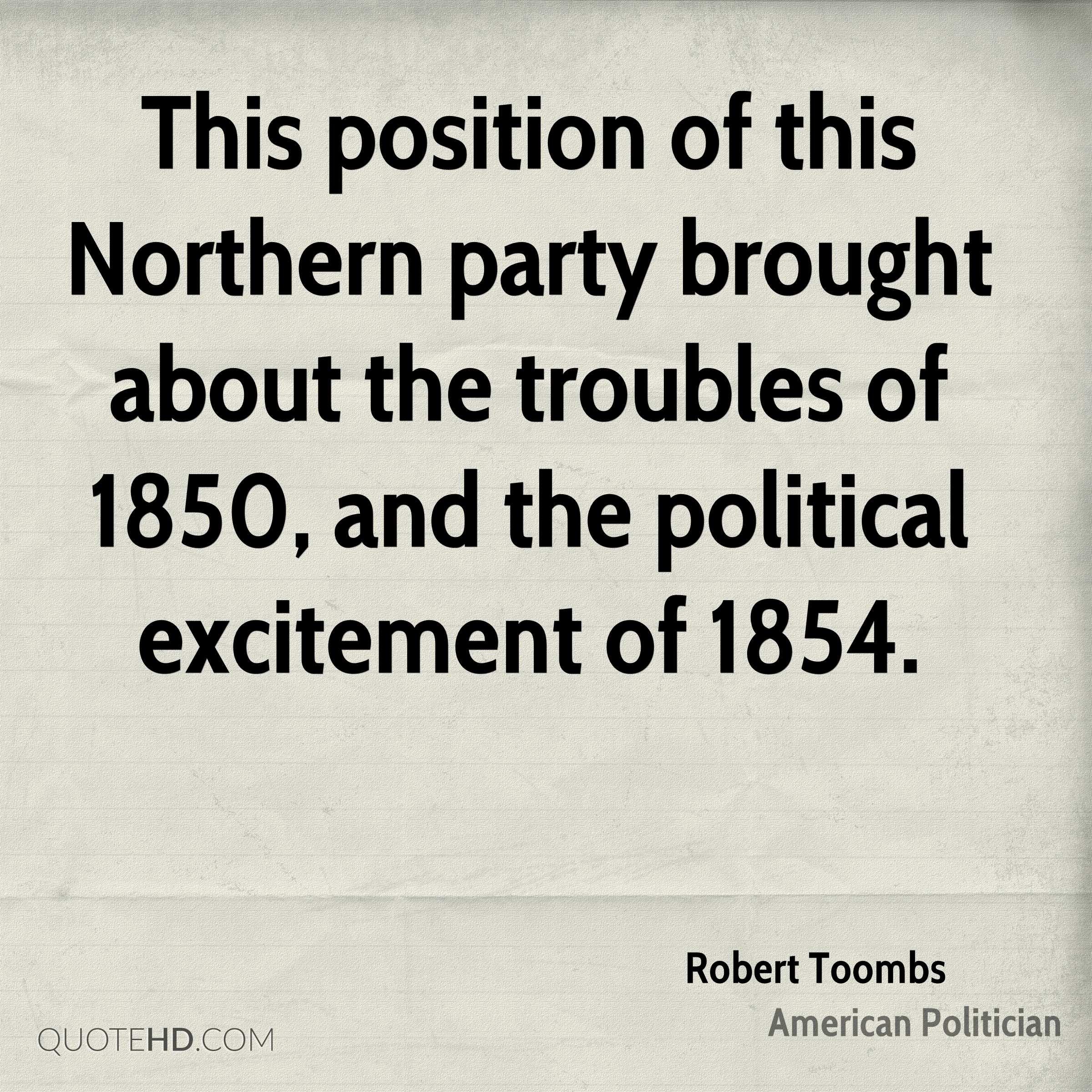 This position of this Northern party brought about the troubles of 1850, and the political excitement of 1854.
