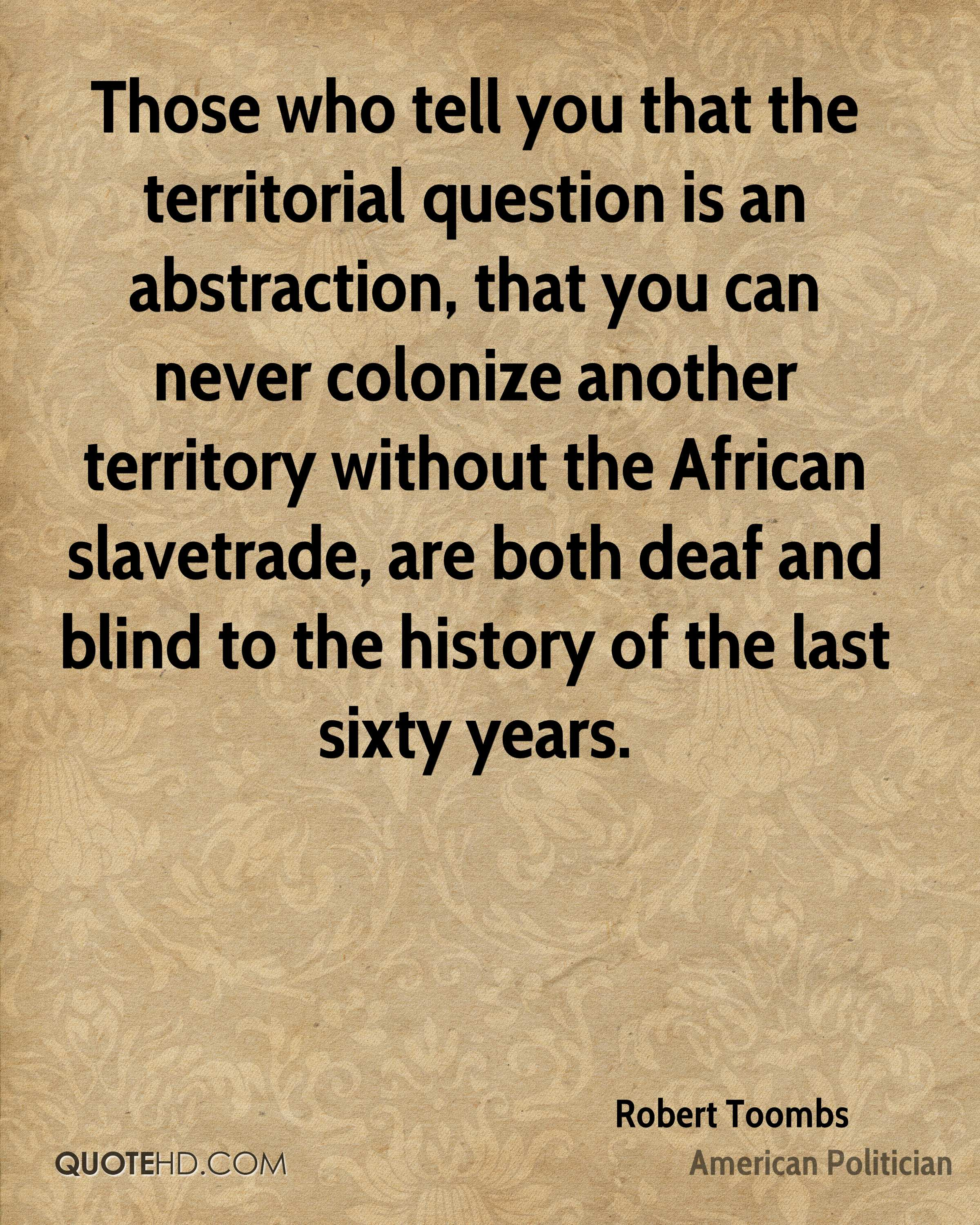 Those who tell you that the territorial question is an abstraction, that you can never colonize another territory without the African slavetrade, are both deaf and blind to the history of the last sixty years.