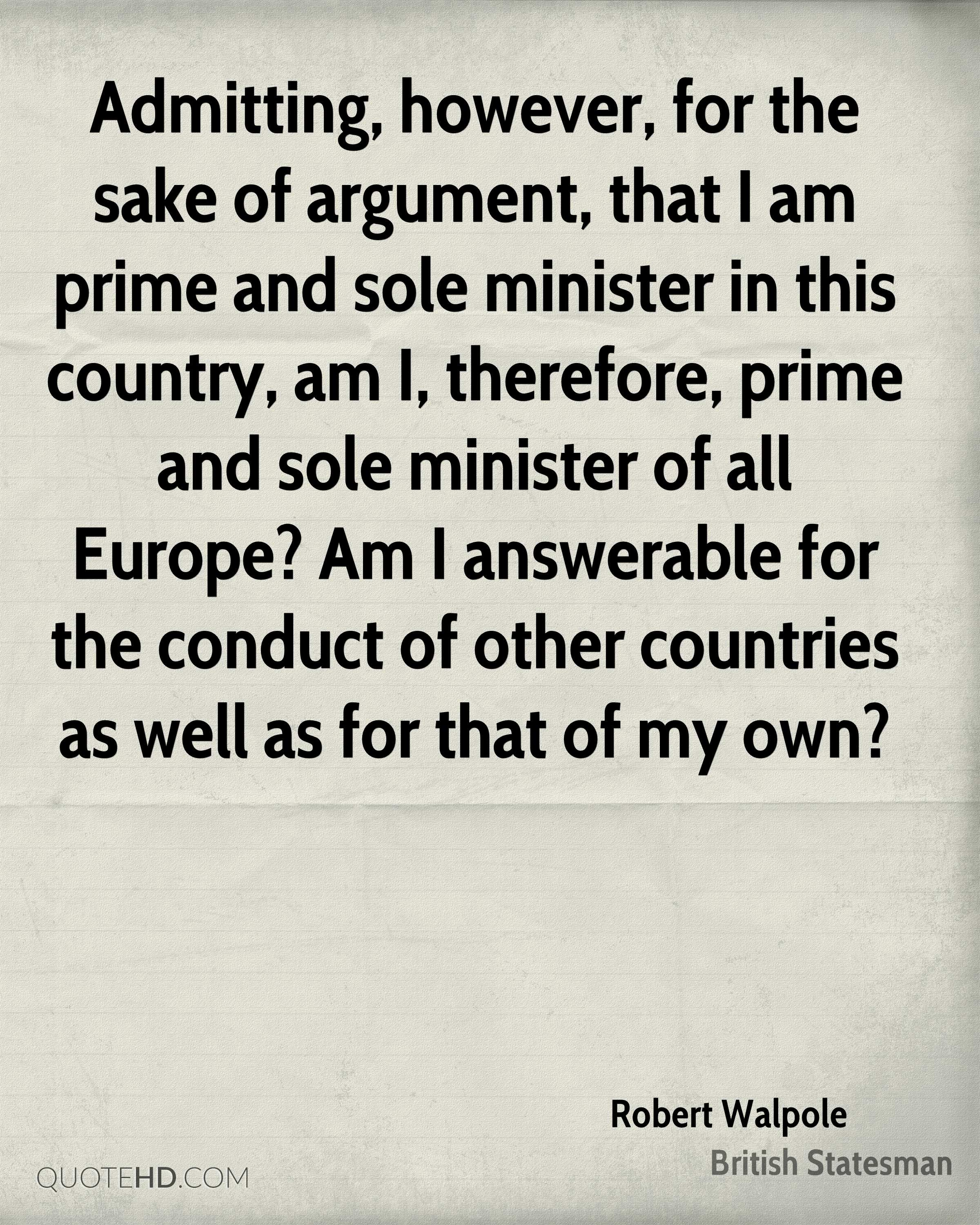 Admitting, however, for the sake of argument, that I am prime and sole minister in this country, am I, therefore, prime and sole minister of all Europe? Am I answerable for the conduct of other countries as well as for that of my own?