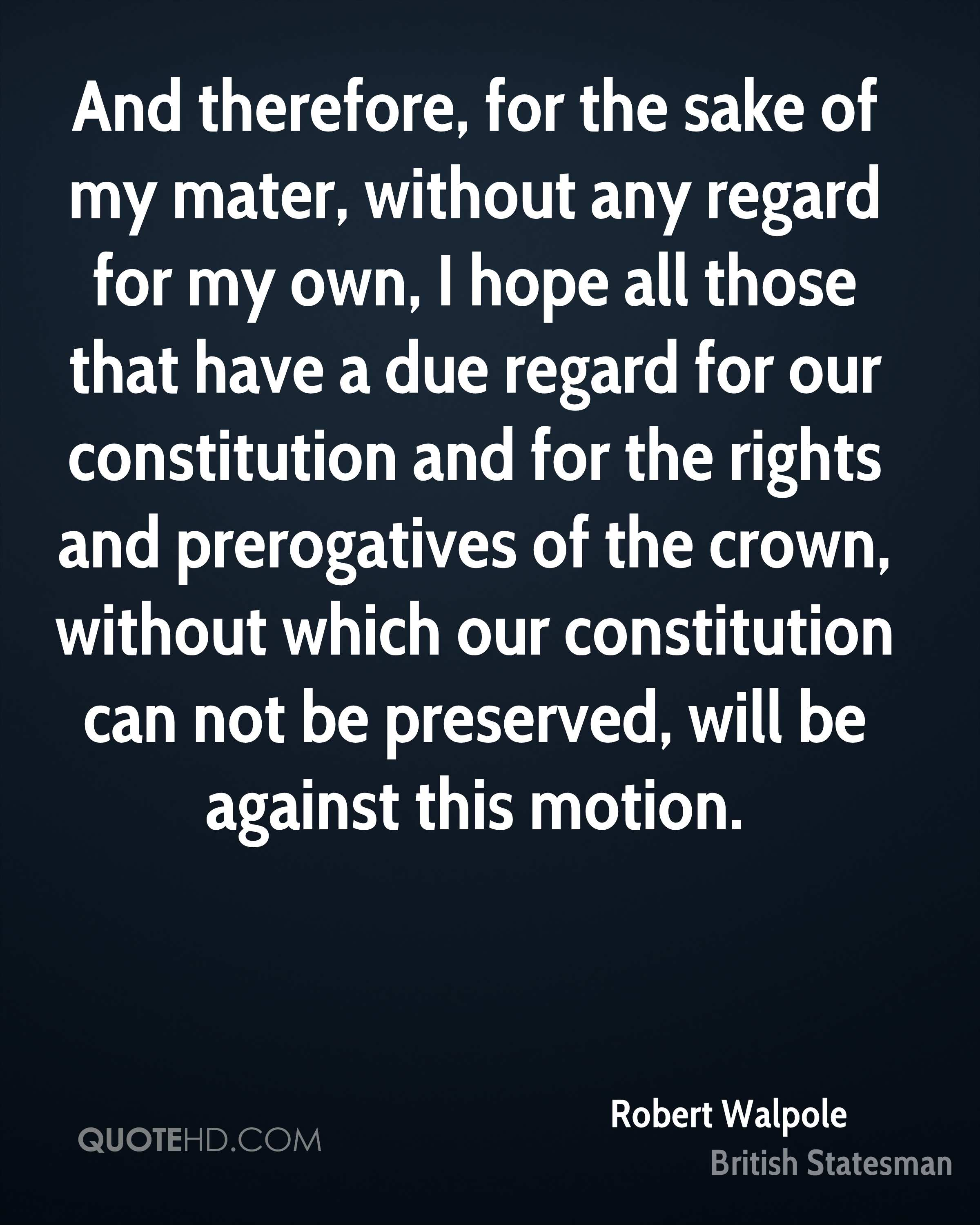 And therefore, for the sake of my mater, without any regard for my own, I hope all those that have a due regard for our constitution and for the rights and prerogatives of the crown, without which our constitution can not be preserved, will be against this motion.