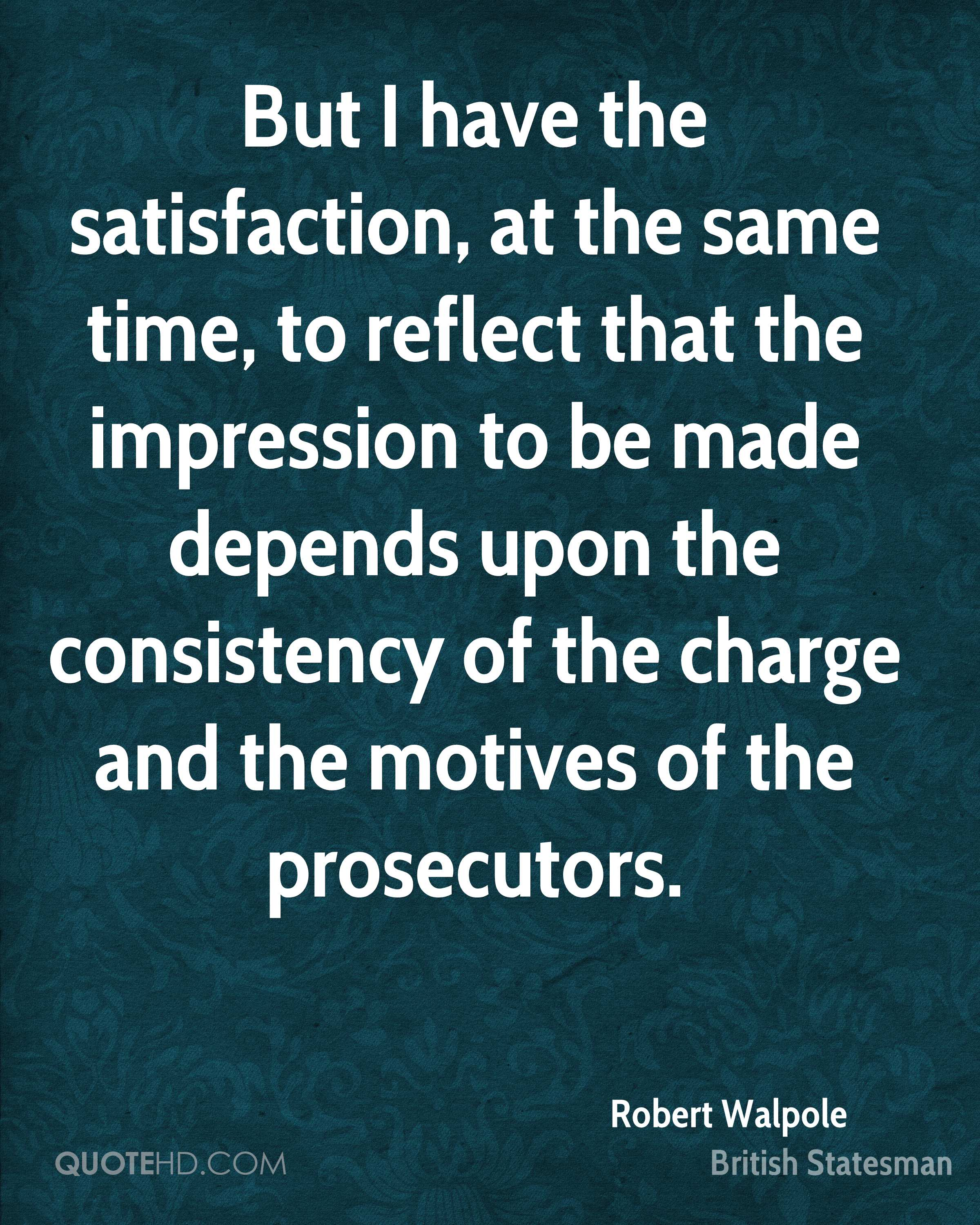 But I have the satisfaction, at the same time, to reflect that the impression to be made depends upon the consistency of the charge and the motives of the prosecutors.