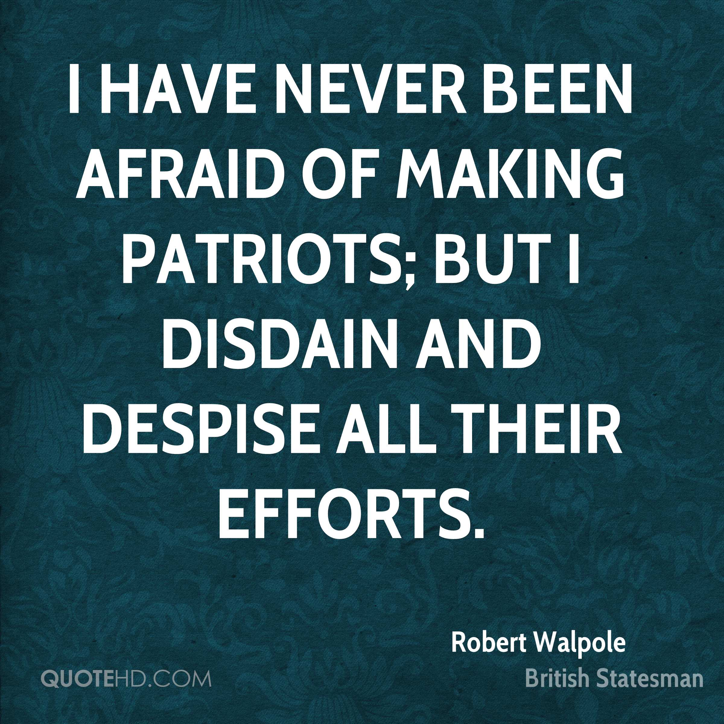 I have never been afraid of making patriots; but I disdain and despise all their efforts.