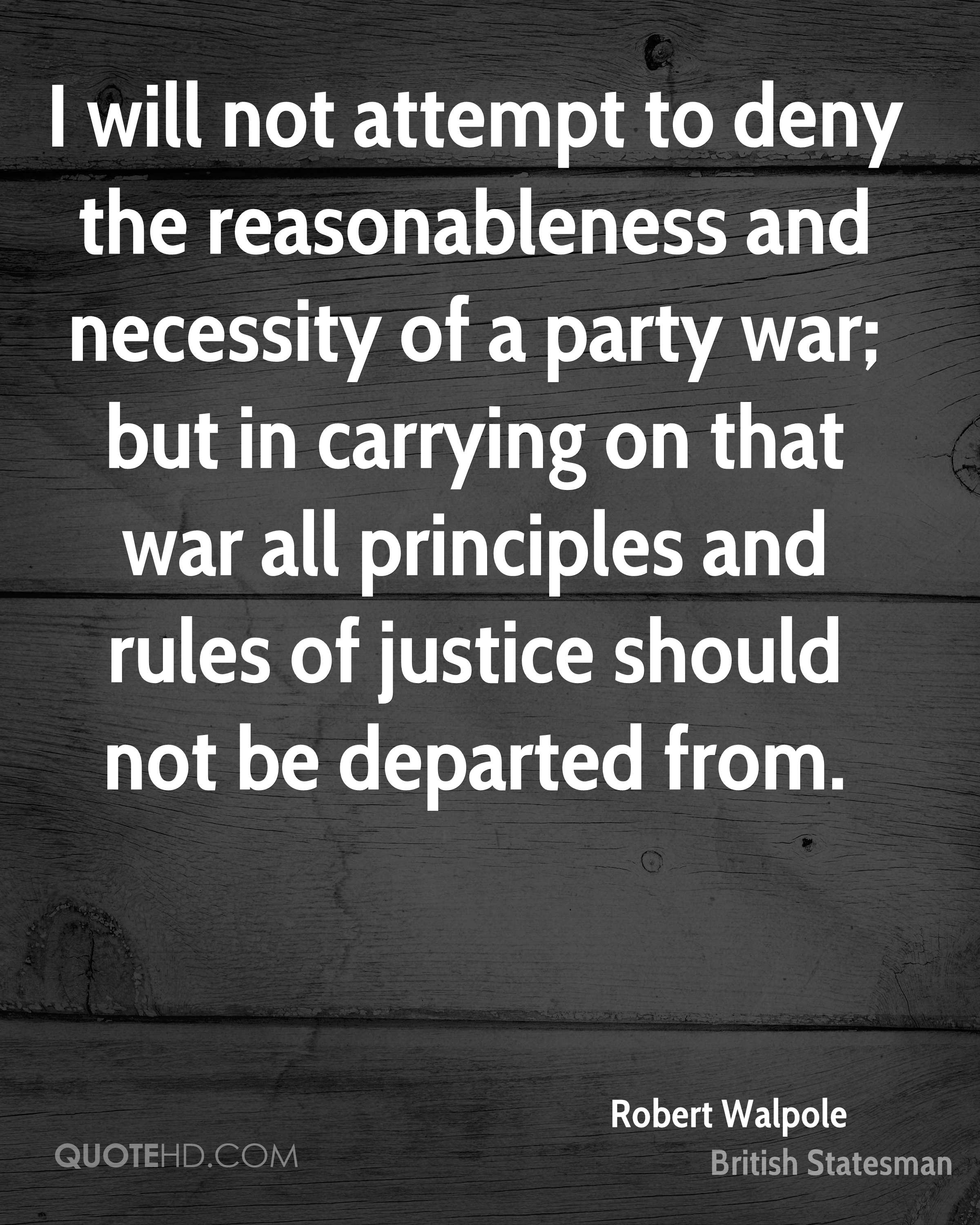 I will not attempt to deny the reasonableness and necessity of a party war; but in carrying on that war all principles and rules of justice should not be departed from.