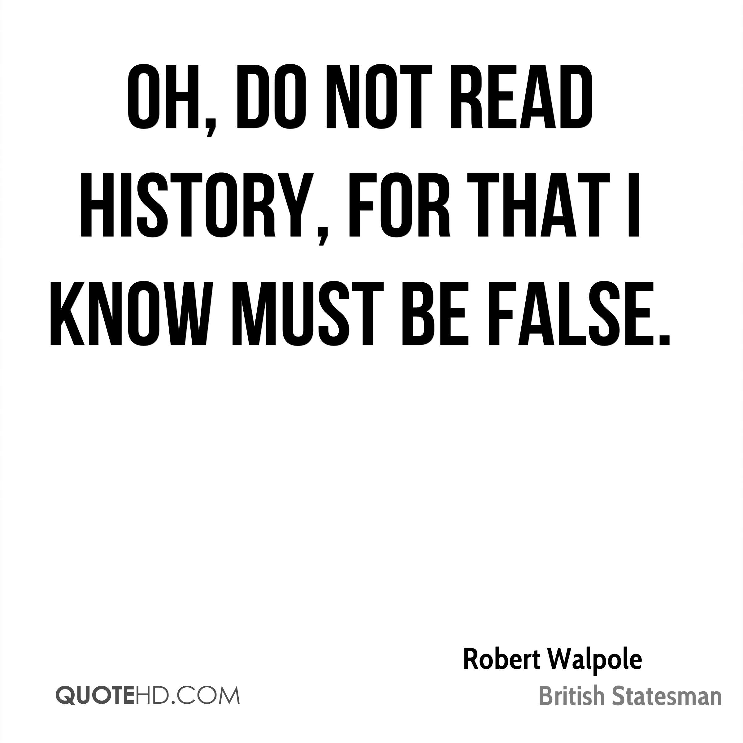 Oh, do not read history, for that I know must be false.
