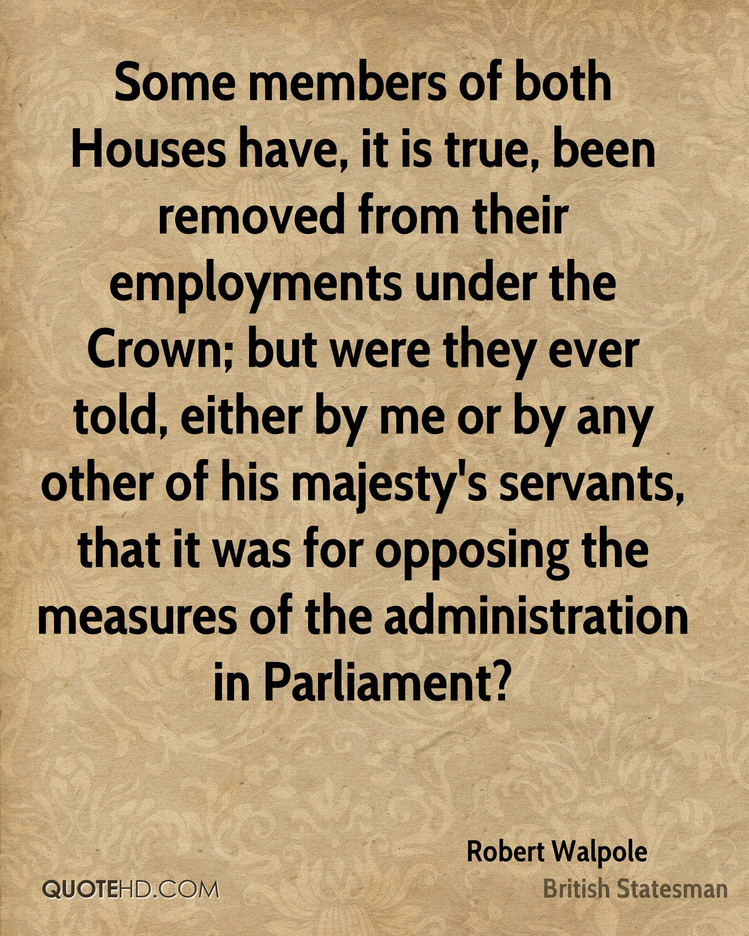 Some members of both Houses have, it is true, been removed from their employments under the Crown; but were they ever told, either by me or by any other of his majesty's servants, that it was for opposing the measures of the administration in Parliament?