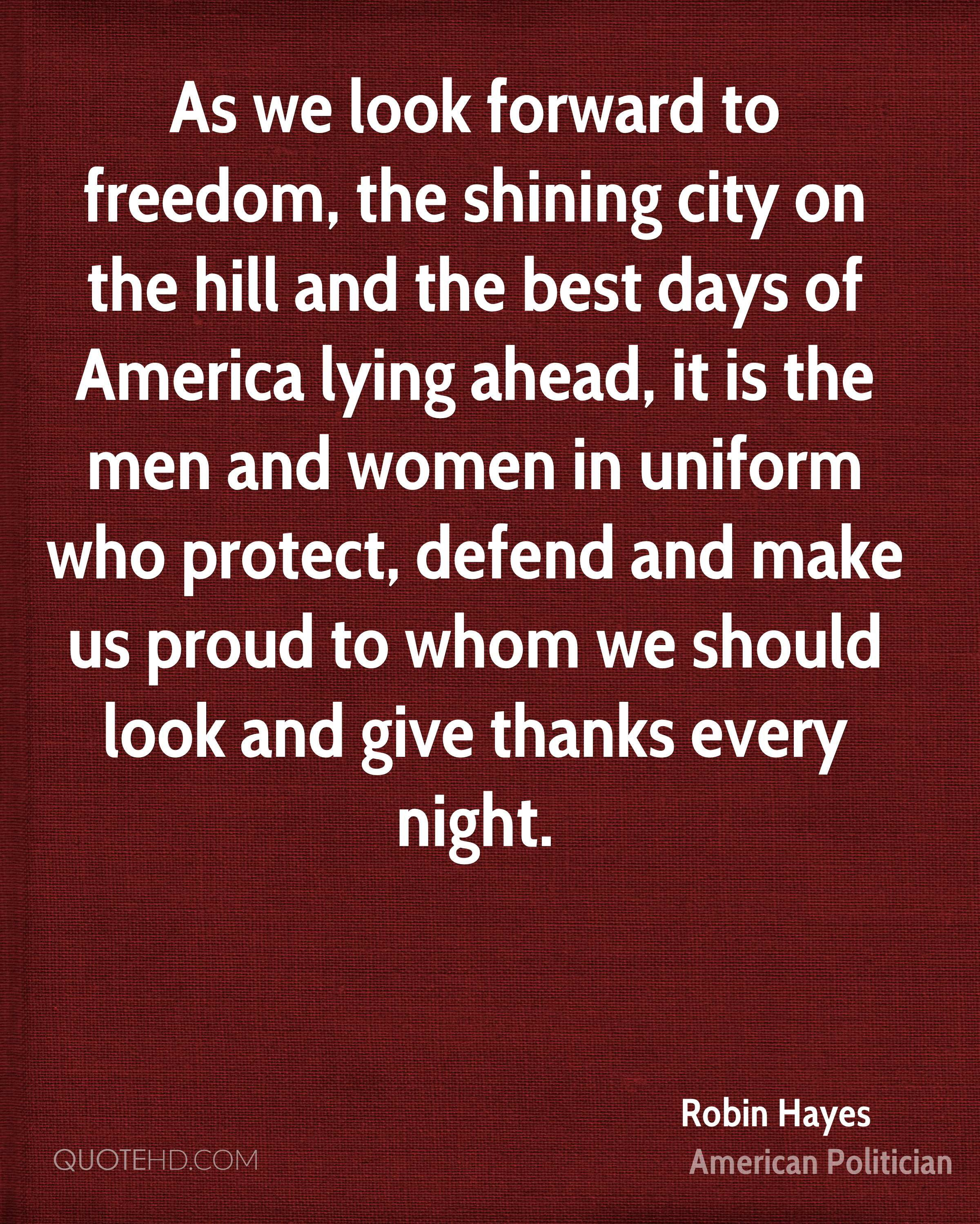 As we look forward to freedom, the shining city on the hill and the best days of America lying ahead, it is the men and women in uniform who protect, defend and make us proud to whom we should look and give thanks every night.
