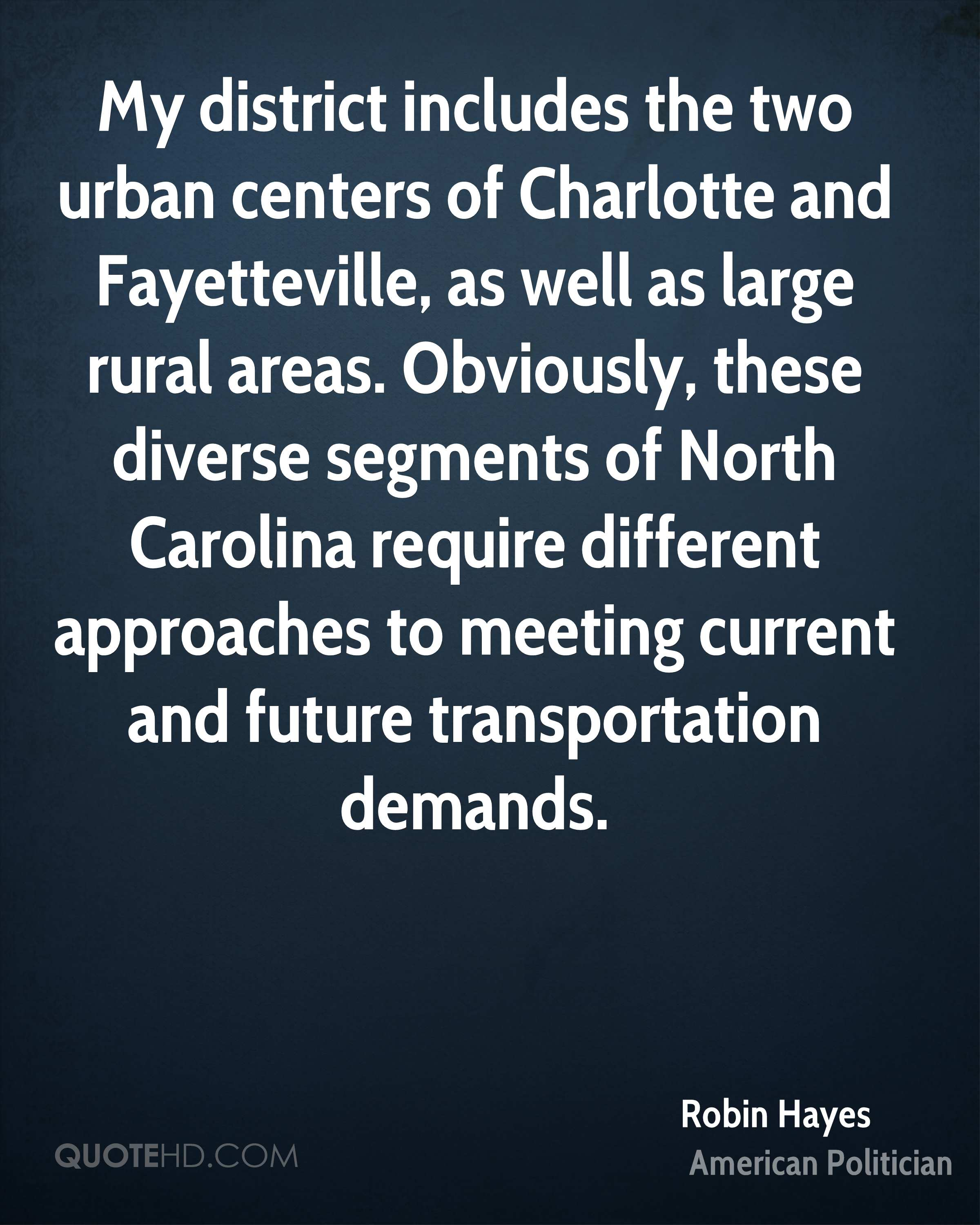 My district includes the two urban centers of Charlotte and Fayetteville, as well as large rural areas. Obviously, these diverse segments of North Carolina require different approaches to meeting current and future transportation demands.