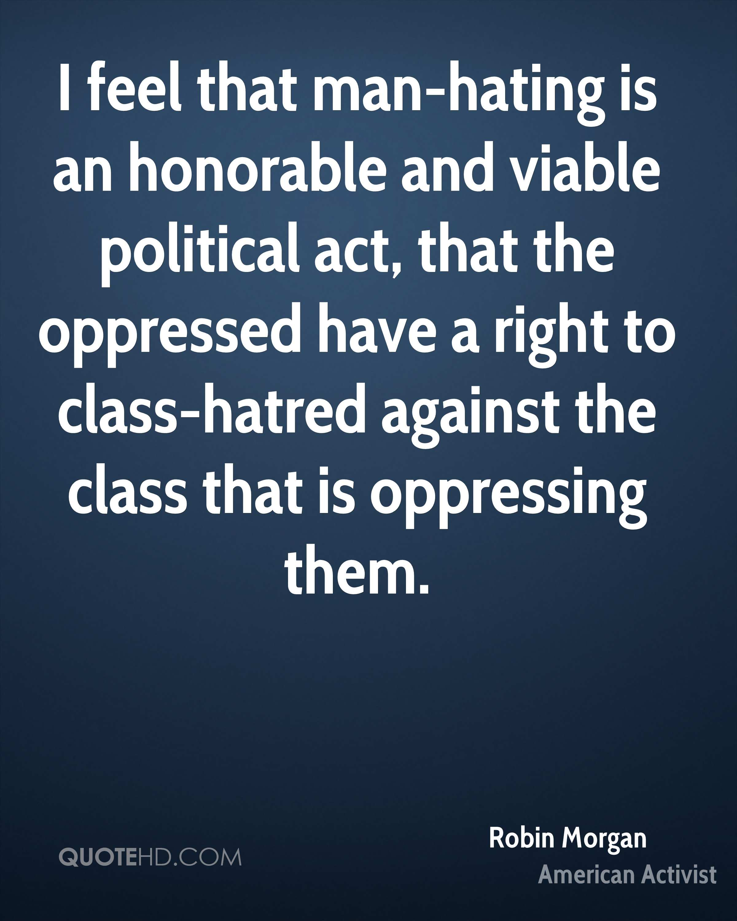 I feel that man-hating is an honorable and viable political act, that the oppressed have a right to class-hatred against the class that is oppressing them.