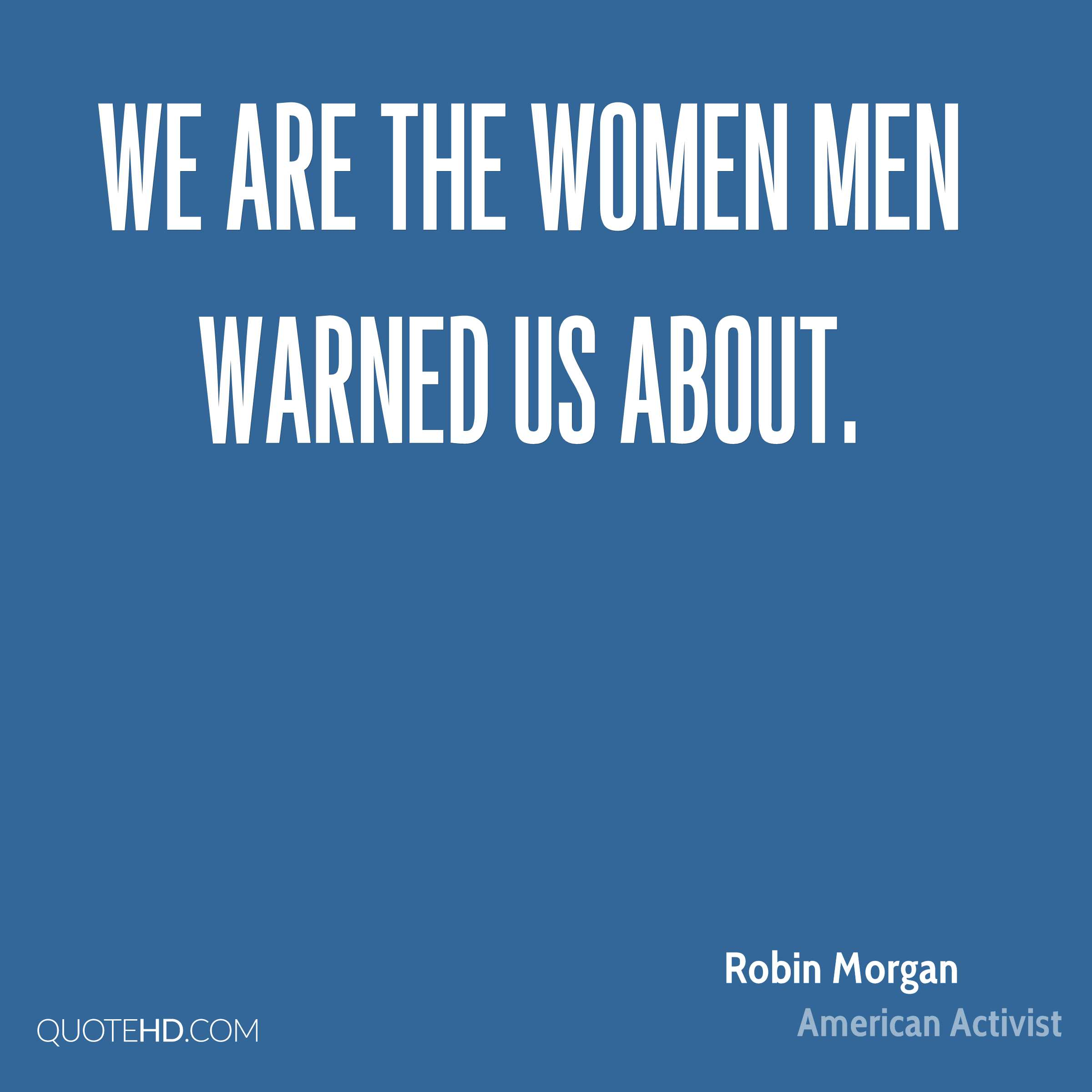 We are the women men warned us about.