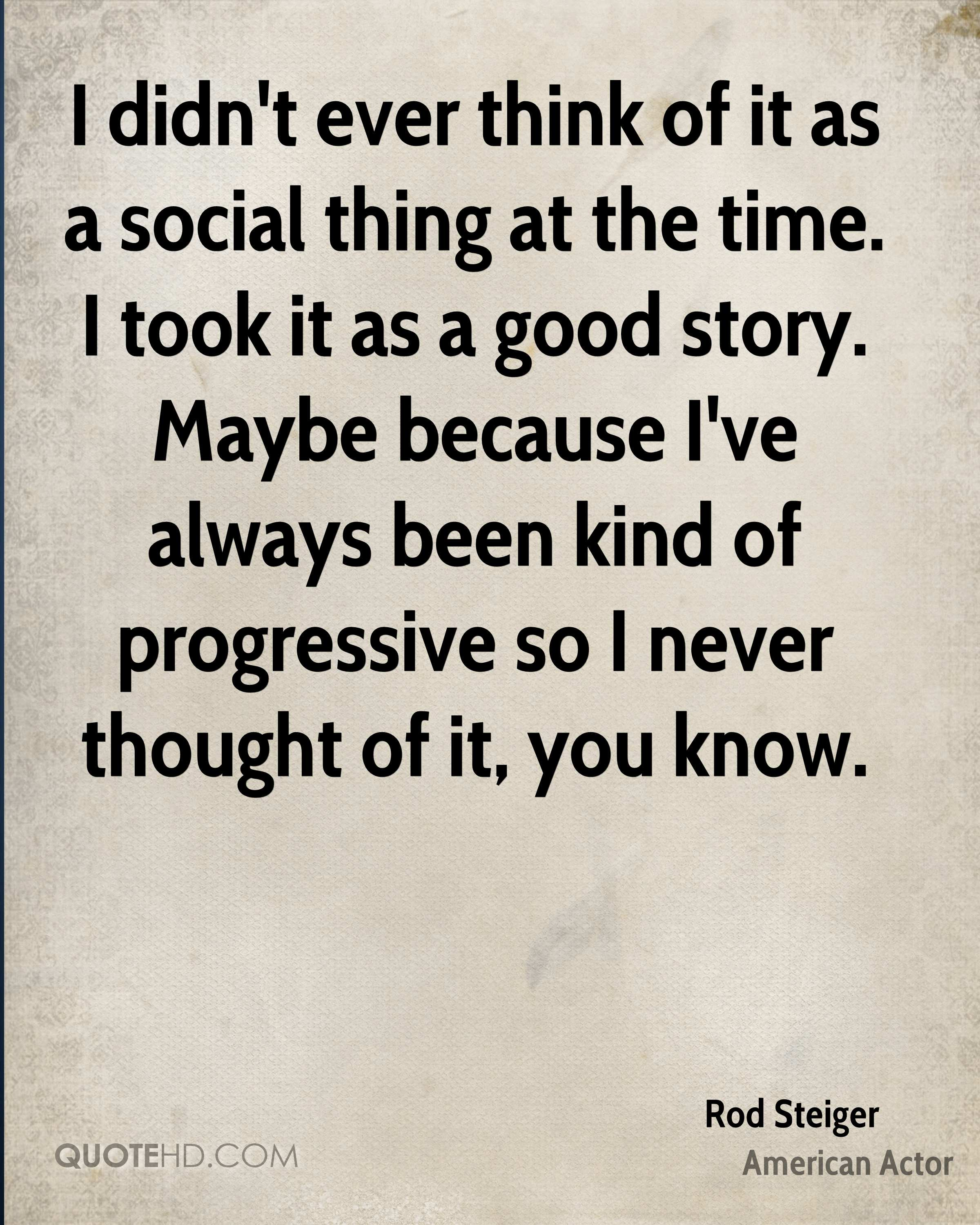 I didn't ever think of it as a social thing at the time. I took it as a good story. Maybe because I've always been kind of progressive so I never thought of it, you know.