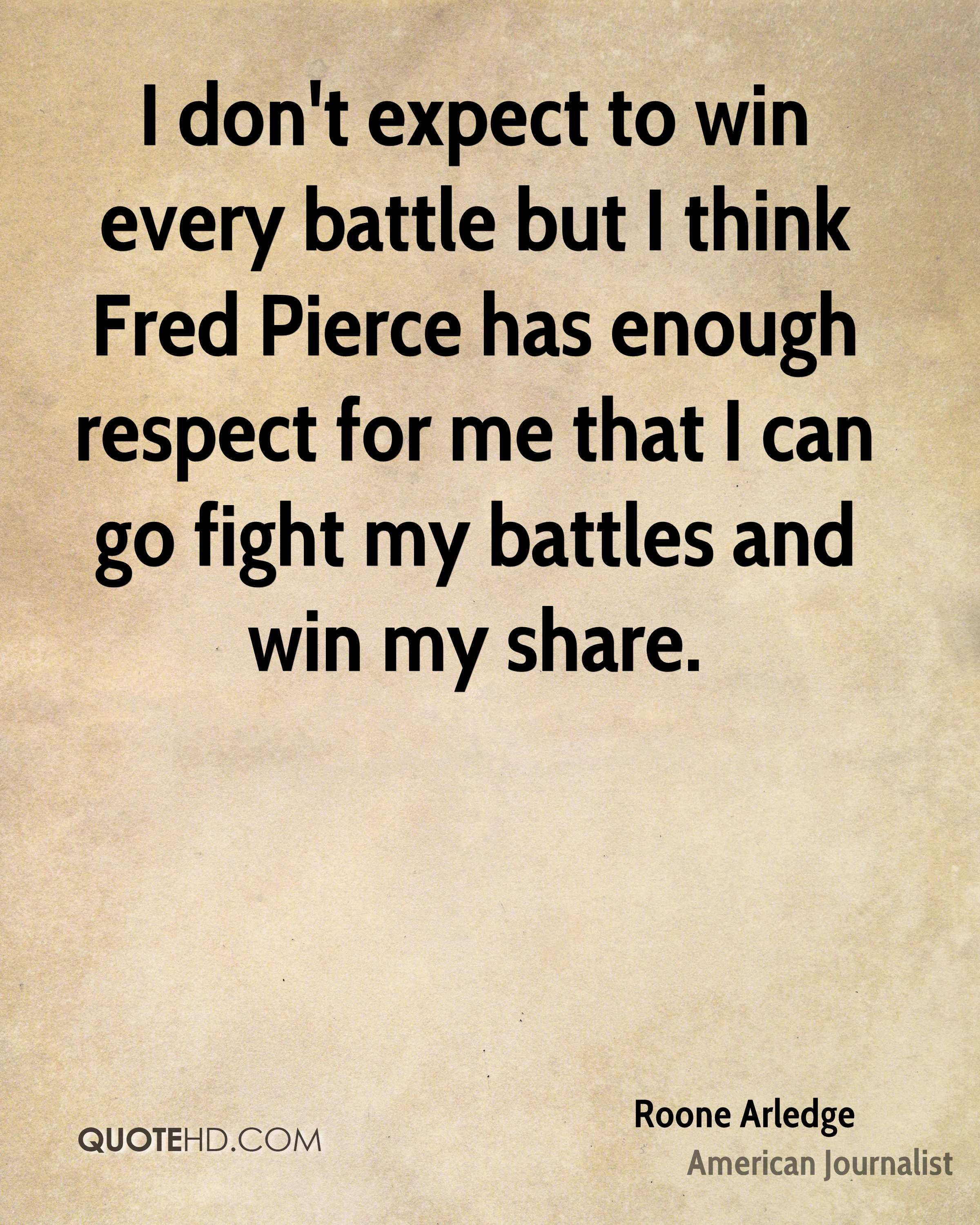 I don't expect to win every battle but I think Fred Pierce has enough respect for me that I can go fight my battles and win my share.