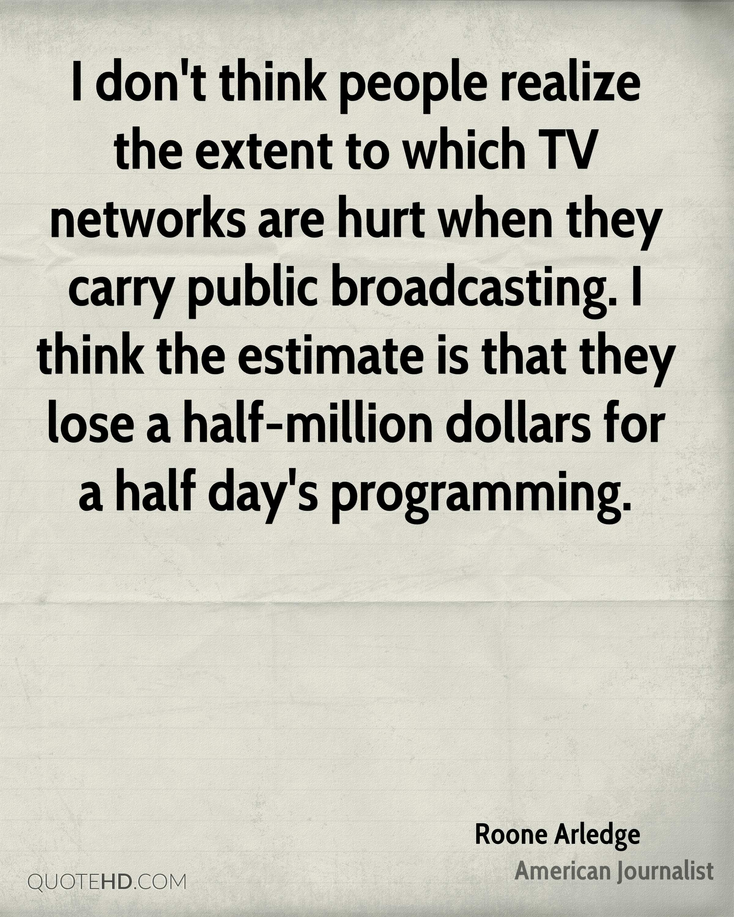 I don't think people realize the extent to which TV networks are hurt when they carry public broadcasting. I think the estimate is that they lose a half-million dollars for a half day's programming.