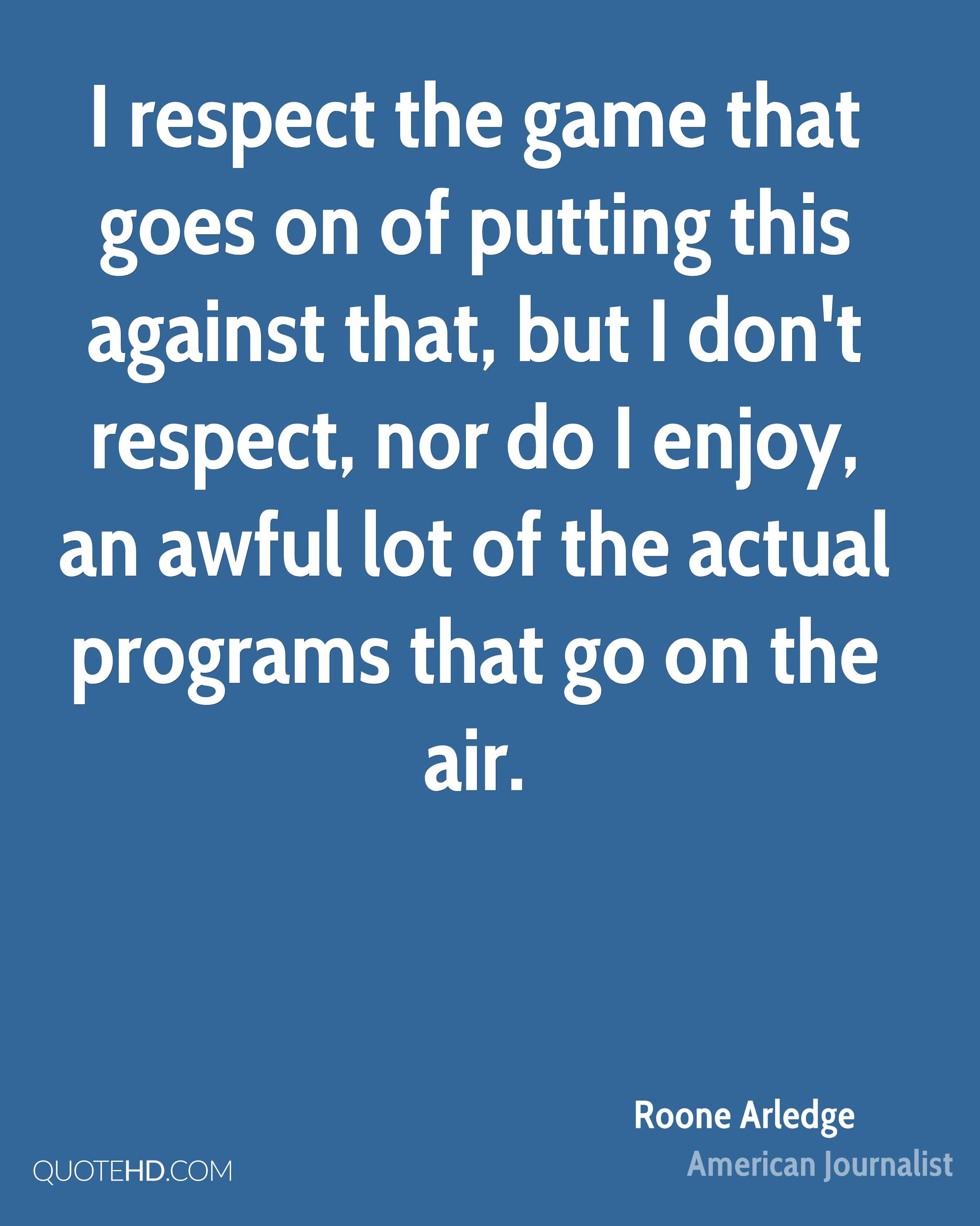 I respect the game that goes on of putting this against that, but I don't respect, nor do I enjoy, an awful lot of the actual programs that go on the air.