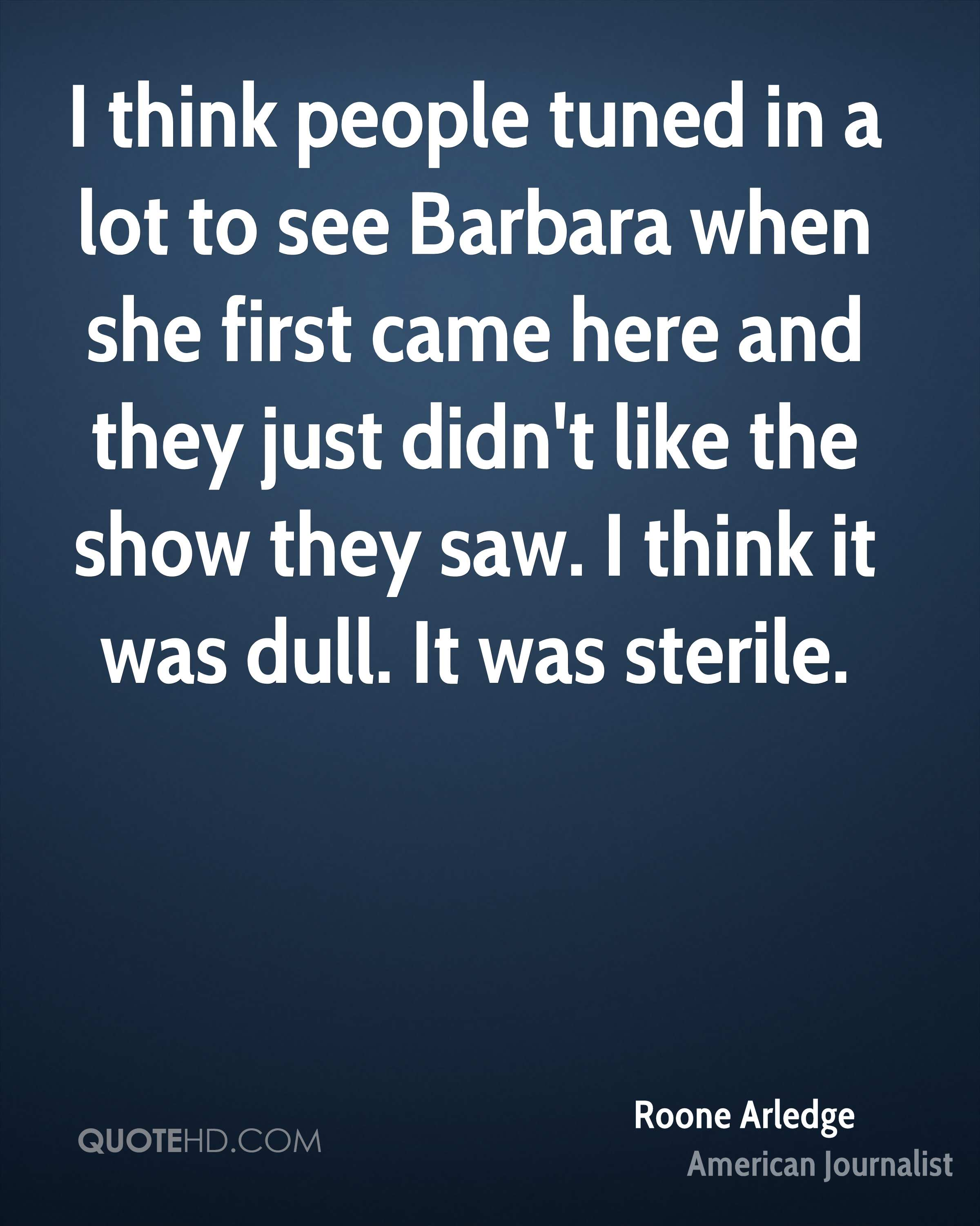 I think people tuned in a lot to see Barbara when she first came here and they just didn't like the show they saw. I think it was dull. It was sterile.