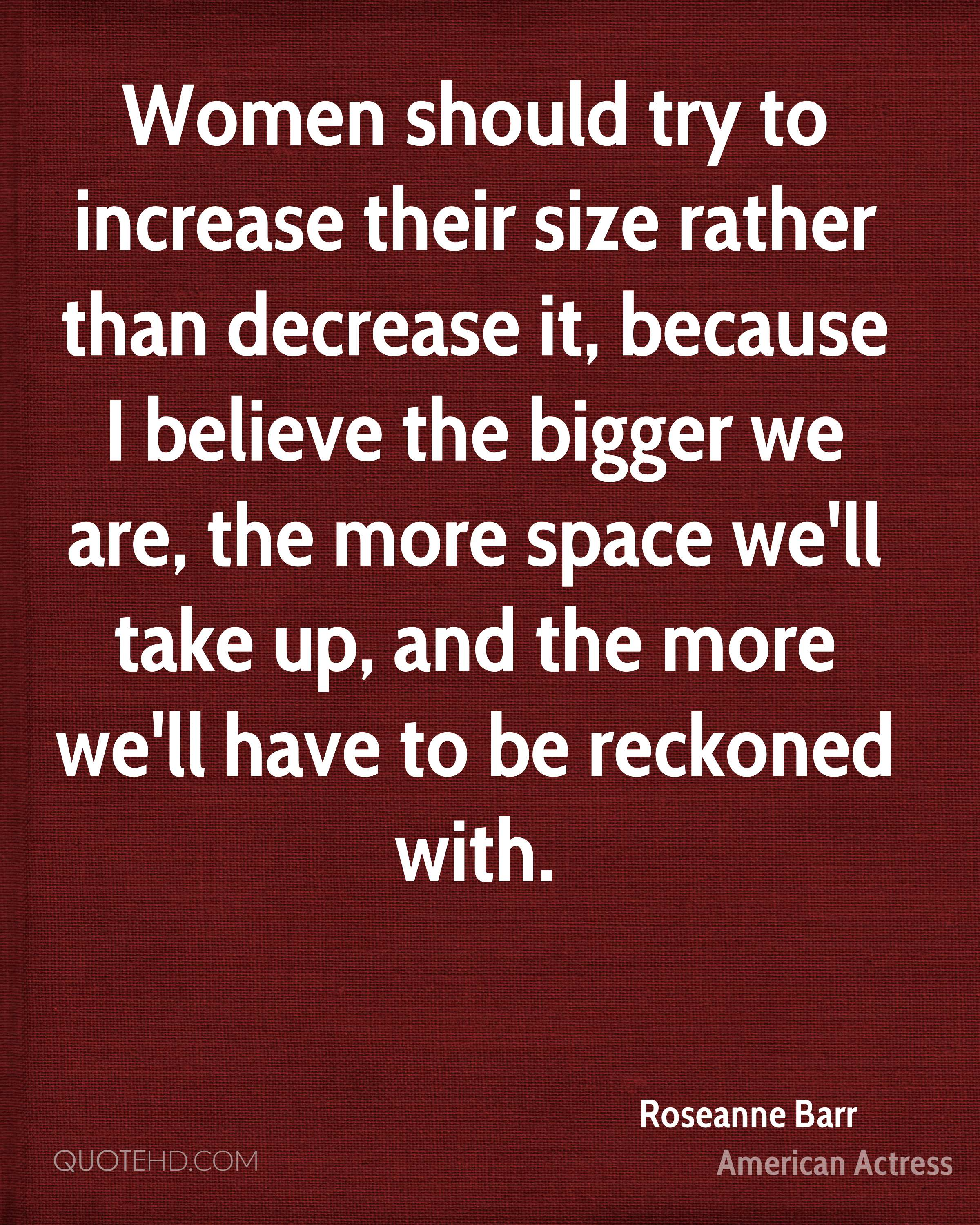 Women should try to increase their size rather than decrease it, because I believe the bigger we are, the more space we'll take up, and the more we'll have to be reckoned with.