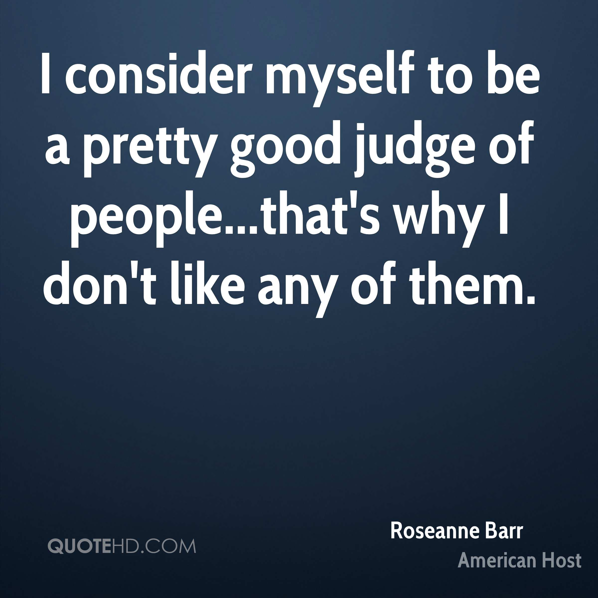I consider myself to be a pretty good judge of people...that's why I don't like any of them.