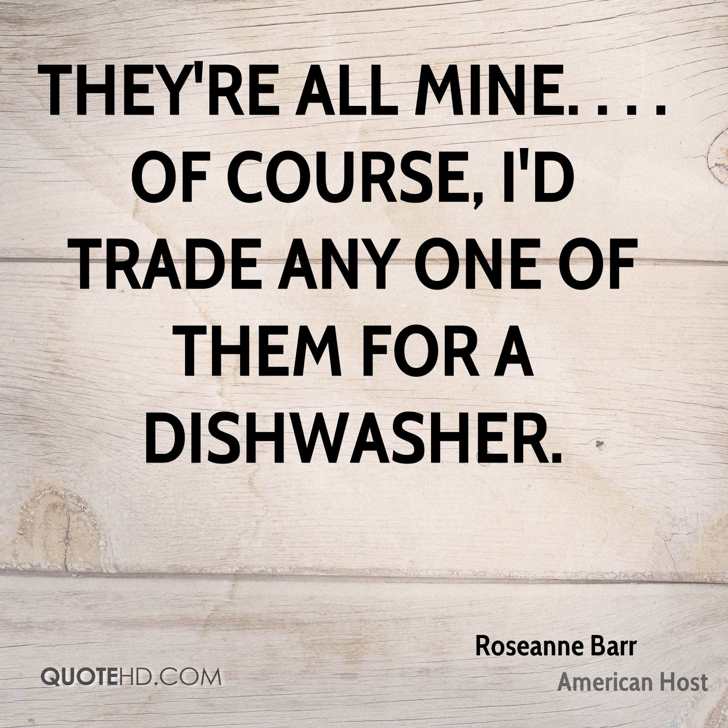They're all mine. . . . Of course, I'd trade any one of them for a dishwasher.