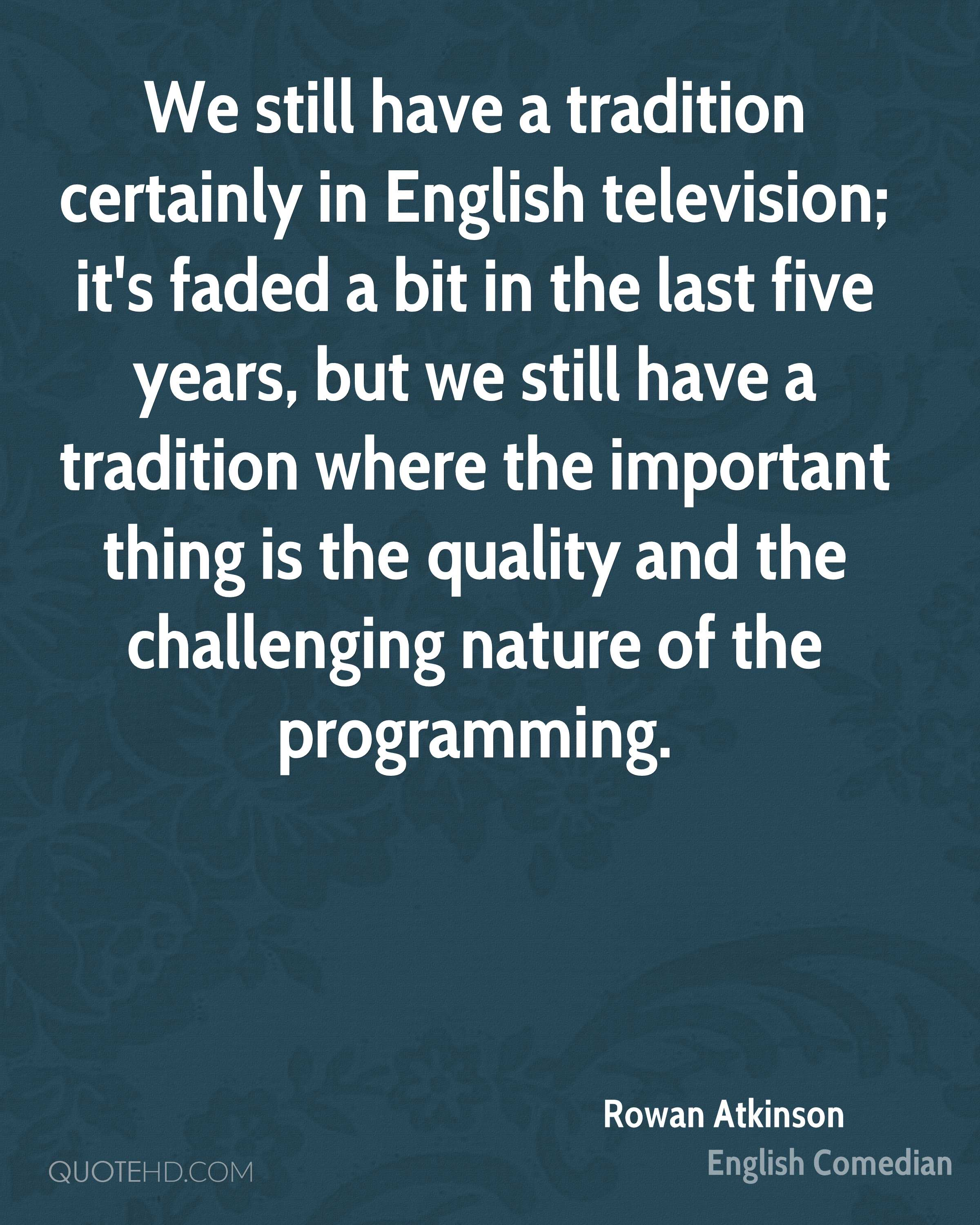 We still have a tradition certainly in English television; it's faded a bit in the last five years, but we still have a tradition where the important thing is the quality and the challenging nature of the programming.