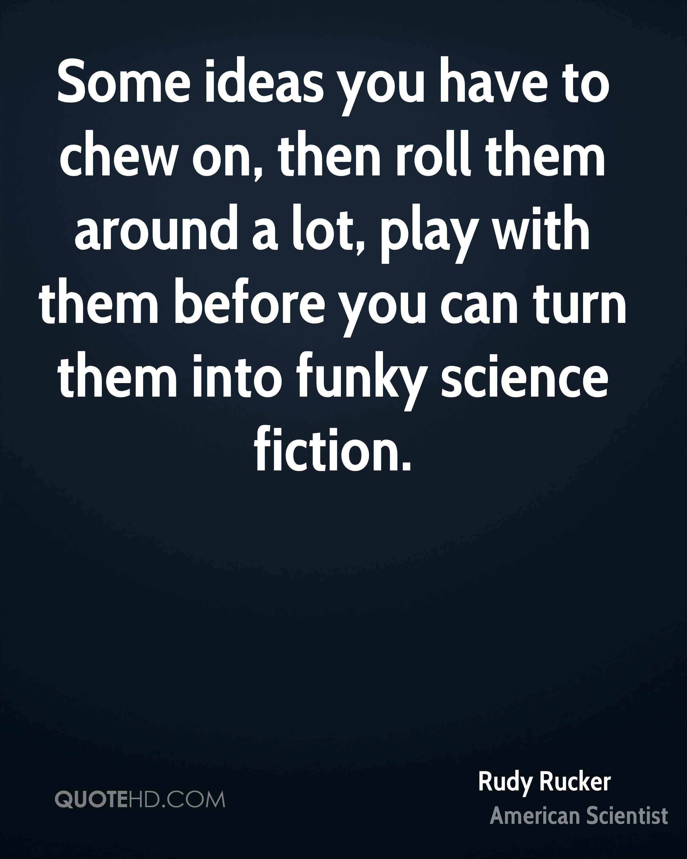 Some ideas you have to chew on, then roll them around a lot, play with them before you can turn them into funky science fiction.