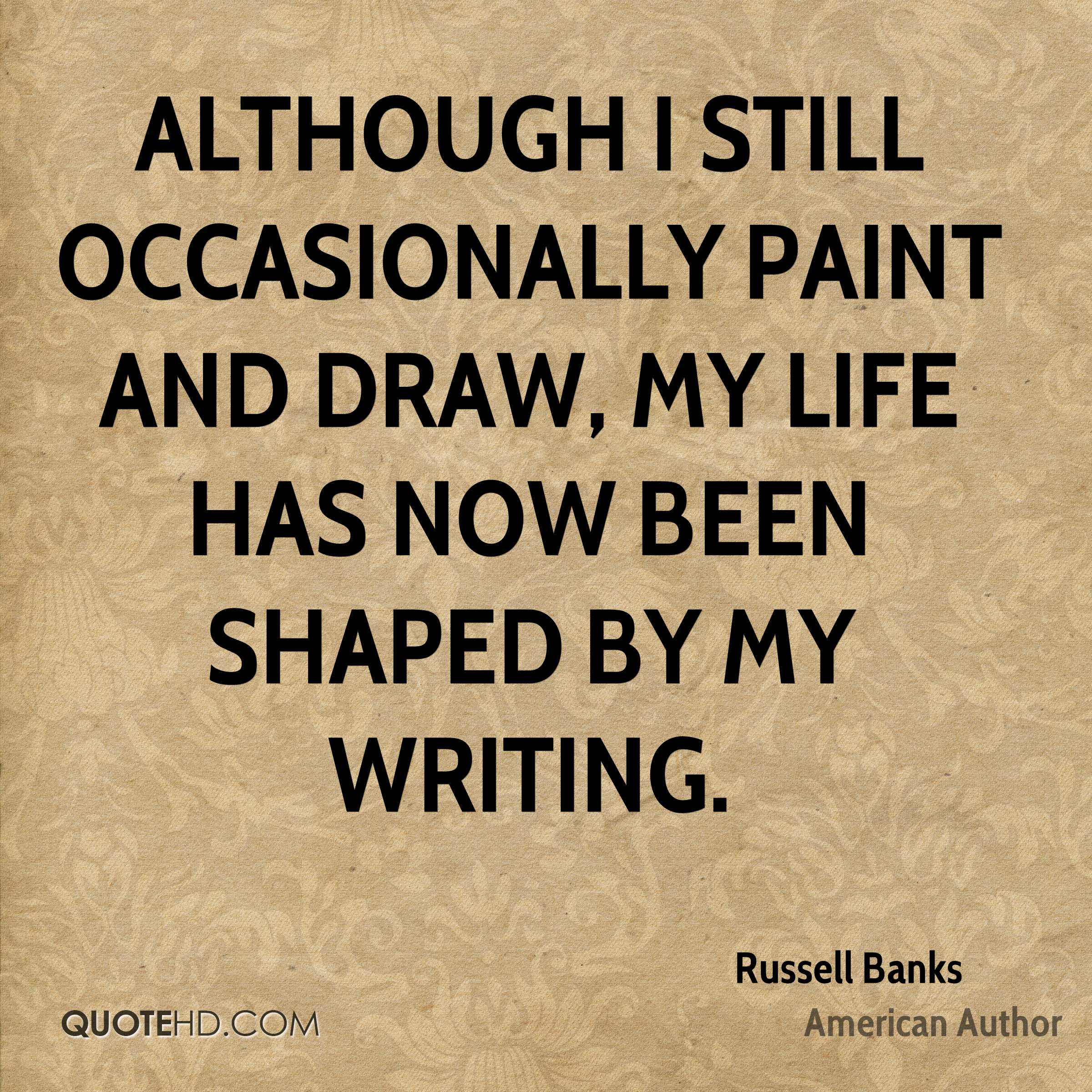 Although I still occasionally paint and draw, my life has now been shaped by my writing.