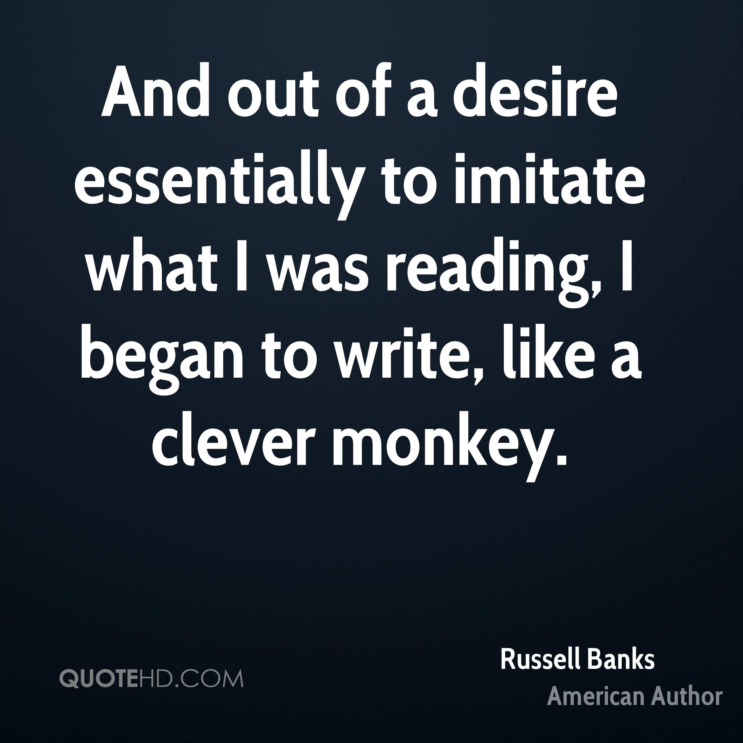 And out of a desire essentially to imitate what I was reading, I began to write, like a clever monkey.