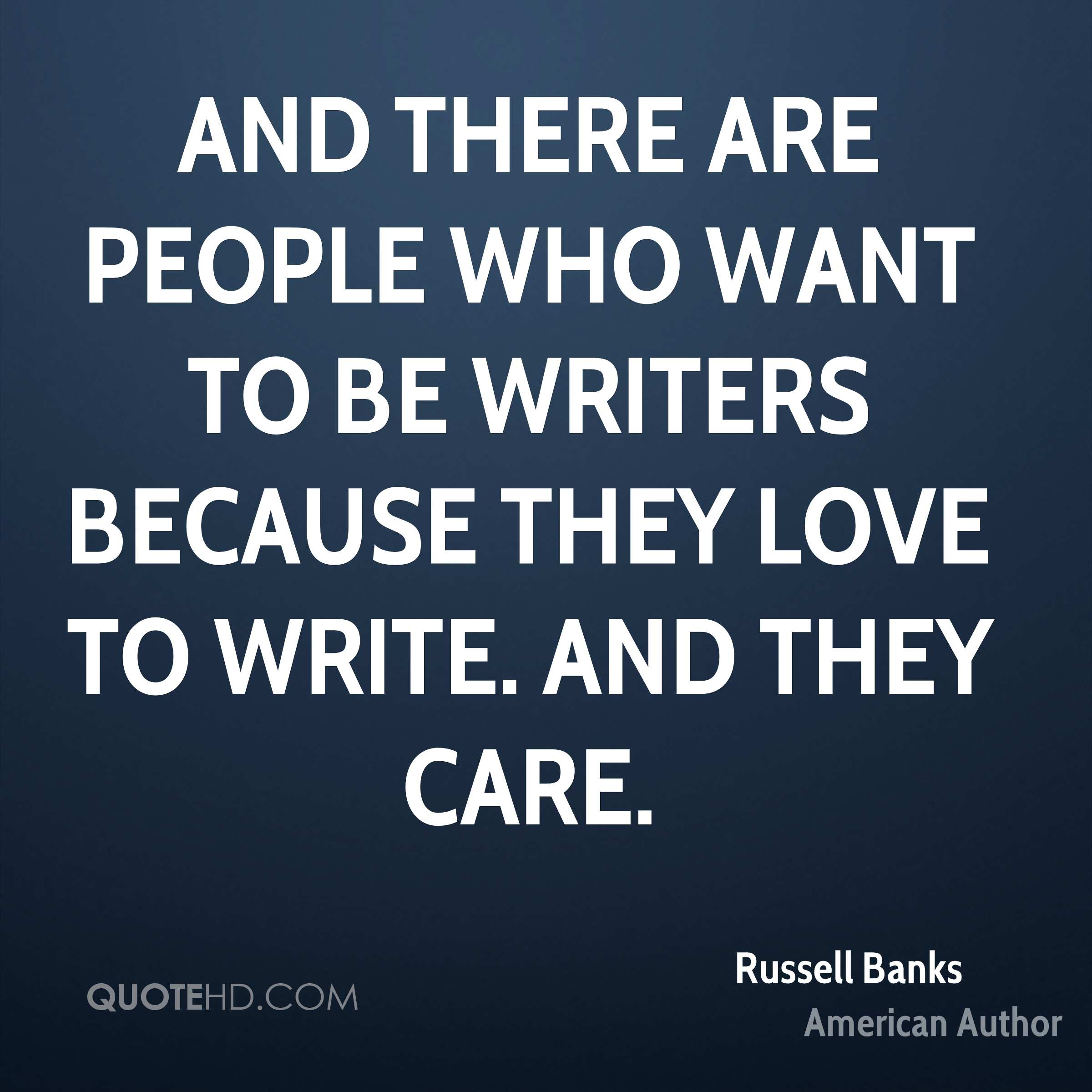 And there are people who want to be writers because they love to write. And they care.