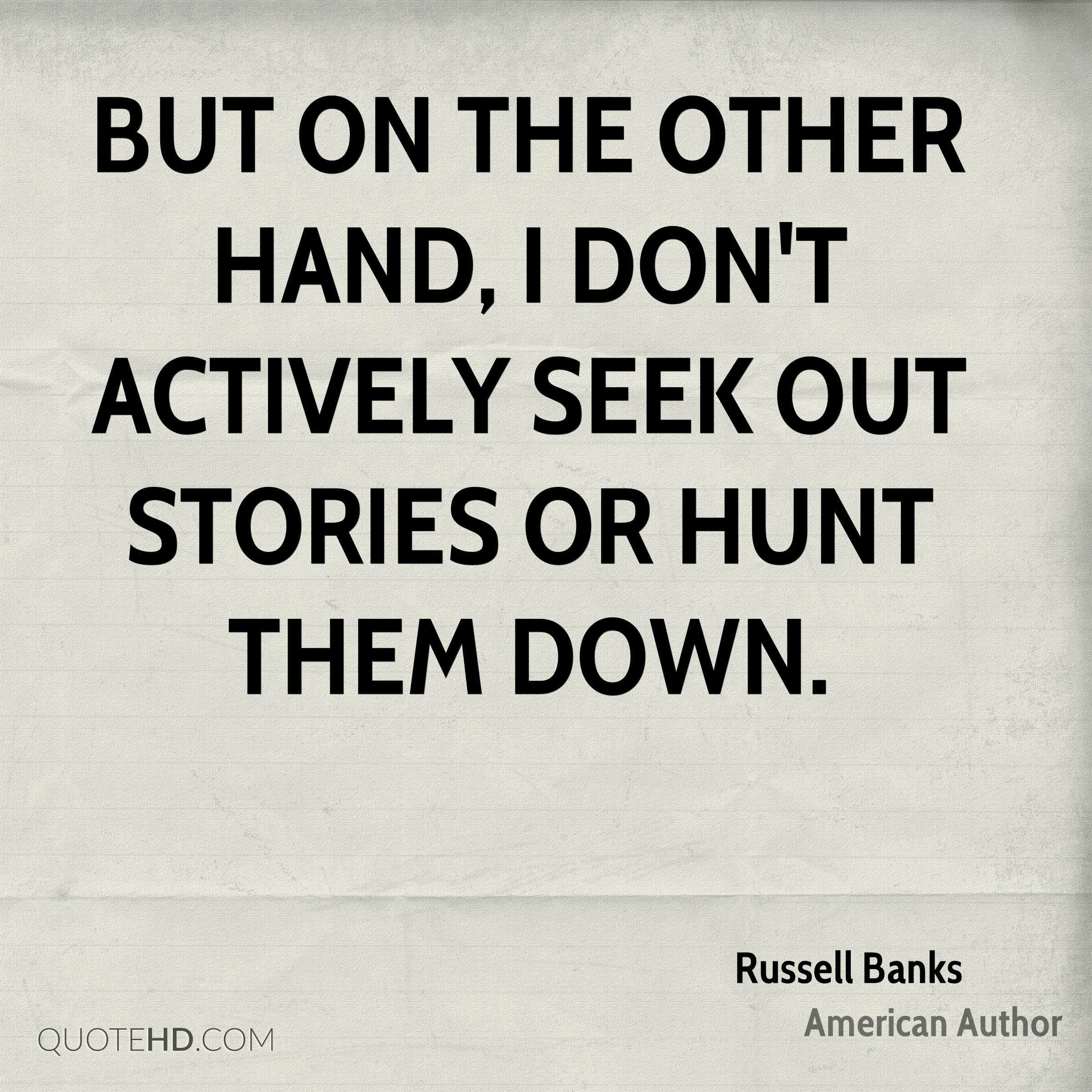 But on the other hand, I don't actively seek out stories or hunt them down.