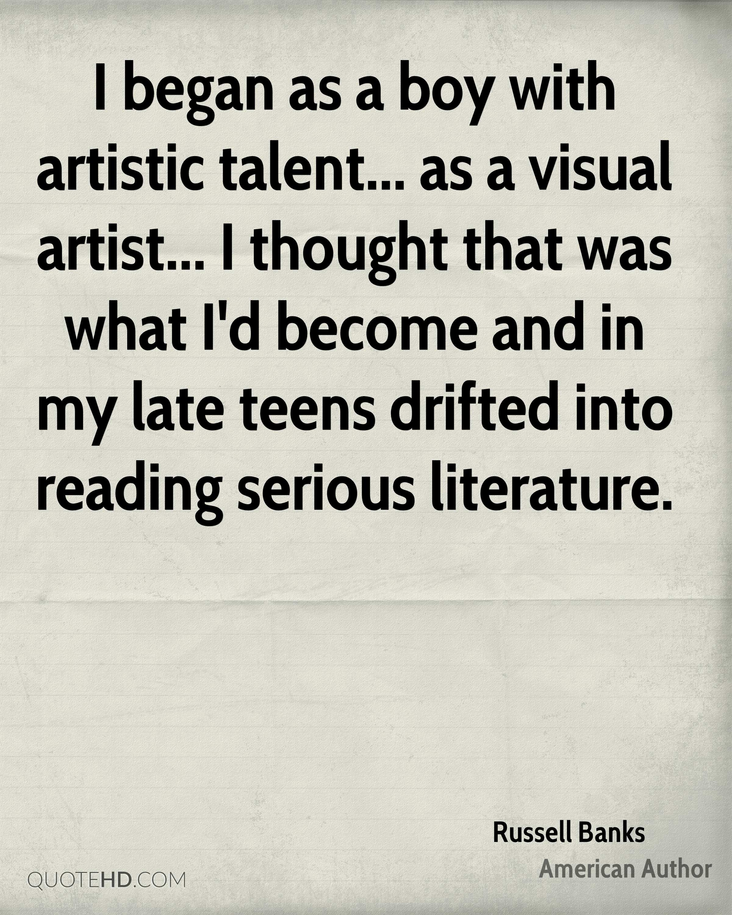 I began as a boy with artistic talent... as a visual artist... I thought that was what I'd become and in my late teens drifted into reading serious literature.