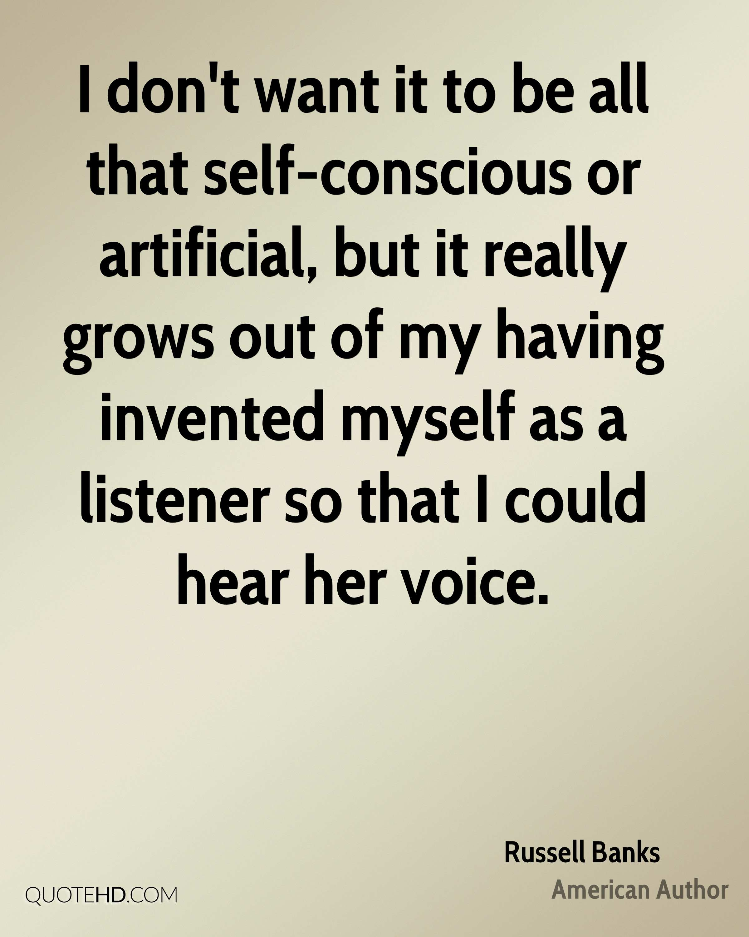 I don't want it to be all that self-conscious or artificial, but it really grows out of my having invented myself as a listener so that I could hear her voice.