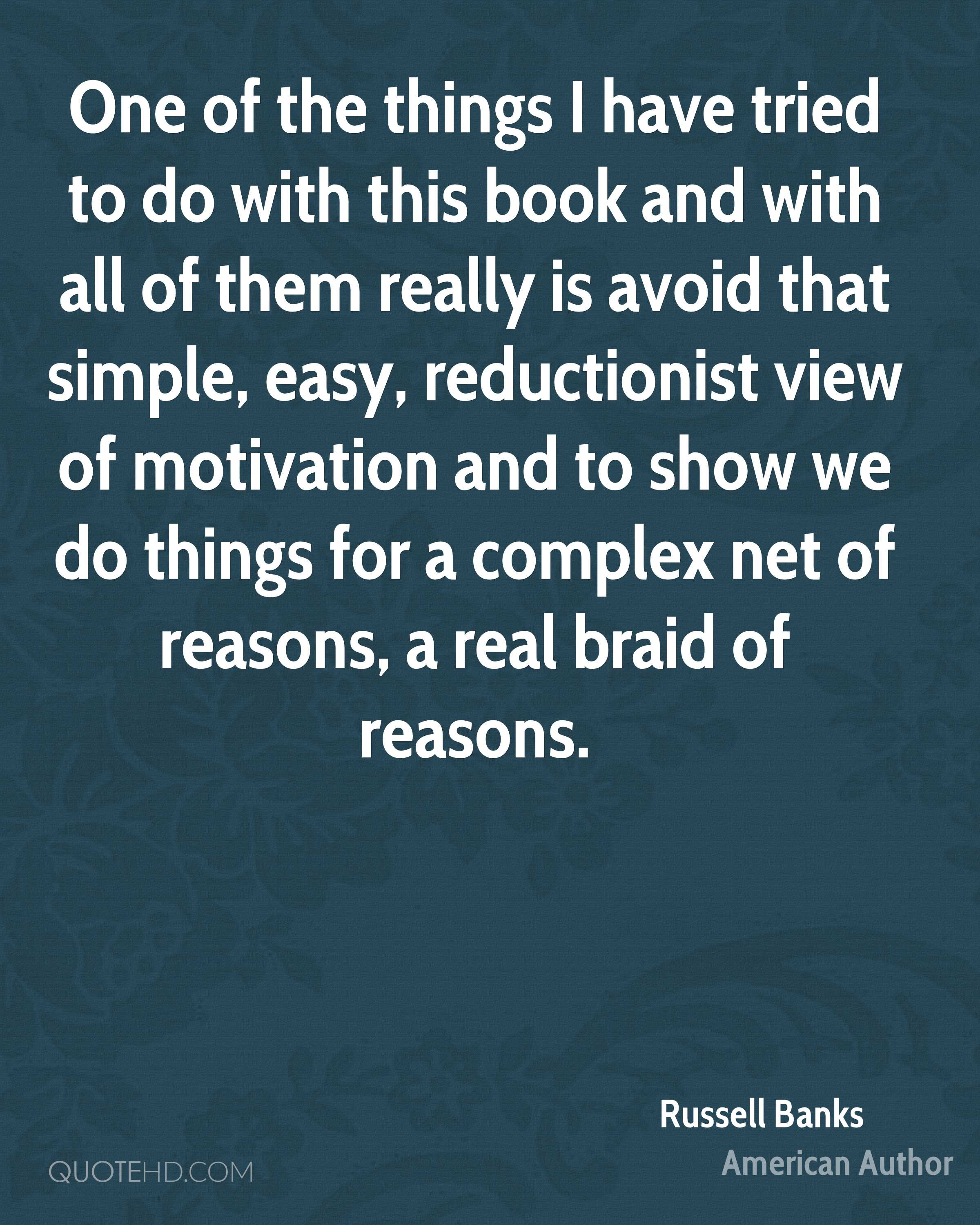 One of the things I have tried to do with this book and with all of them really is avoid that simple, easy, reductionist view of motivation and to show we do things for a complex net of reasons, a real braid of reasons.