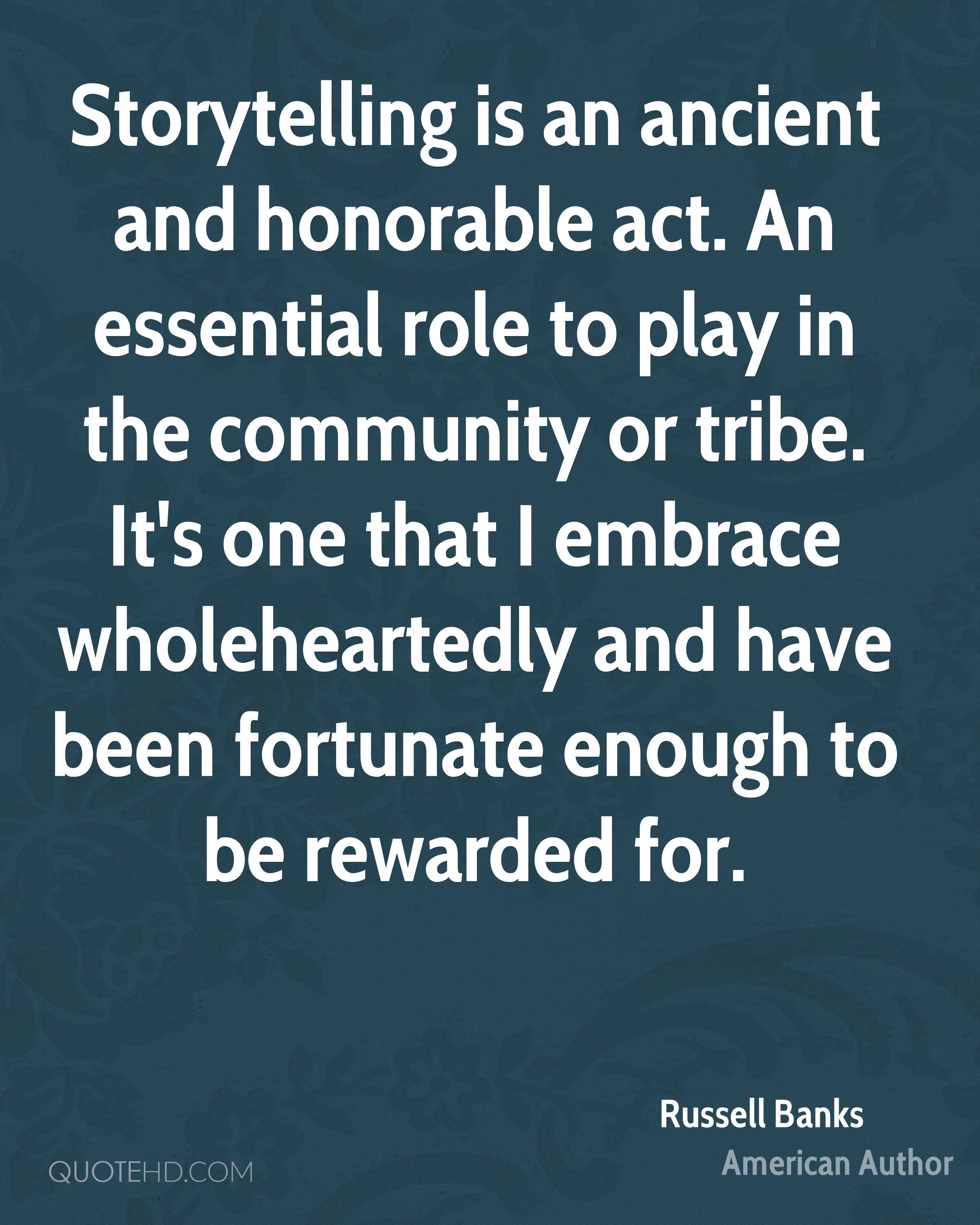 Storytelling is an ancient and honorable act. An essential role to play in the community or tribe. It's one that I embrace wholeheartedly and have been fortunate enough to be rewarded for.