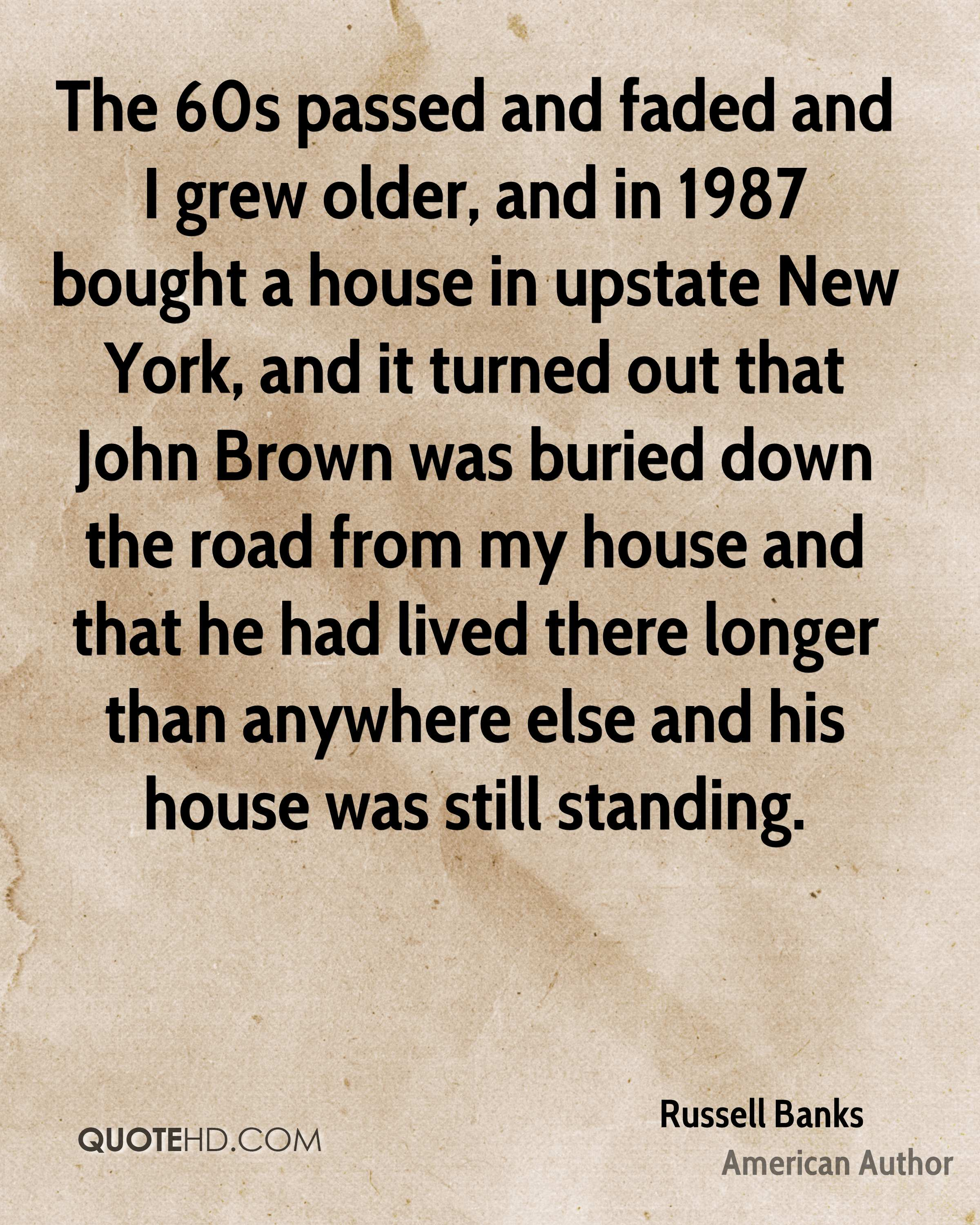 The 60s passed and faded and I grew older, and in 1987 bought a house in upstate New York, and it turned out that John Brown was buried down the road from my house and that he had lived there longer than anywhere else and his house was still standing.