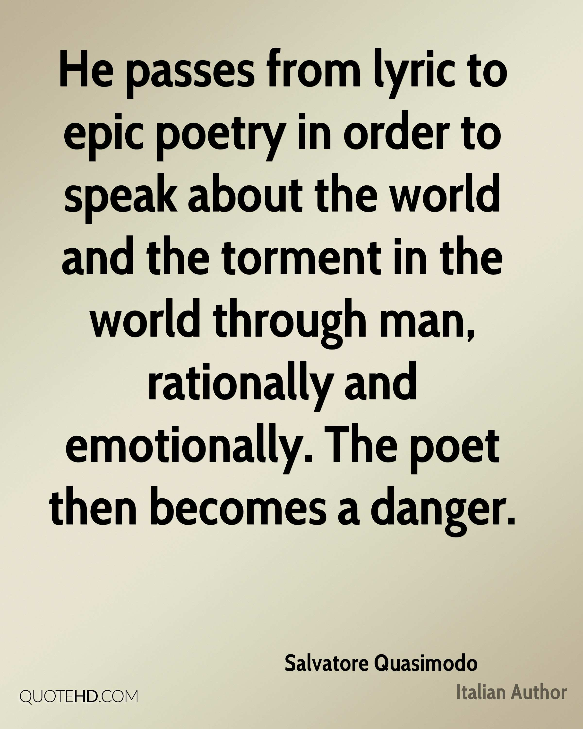 He passes from lyric to epic poetry in order to speak about the world and the torment in the world through man, rationally and emotionally. The poet then becomes a danger.