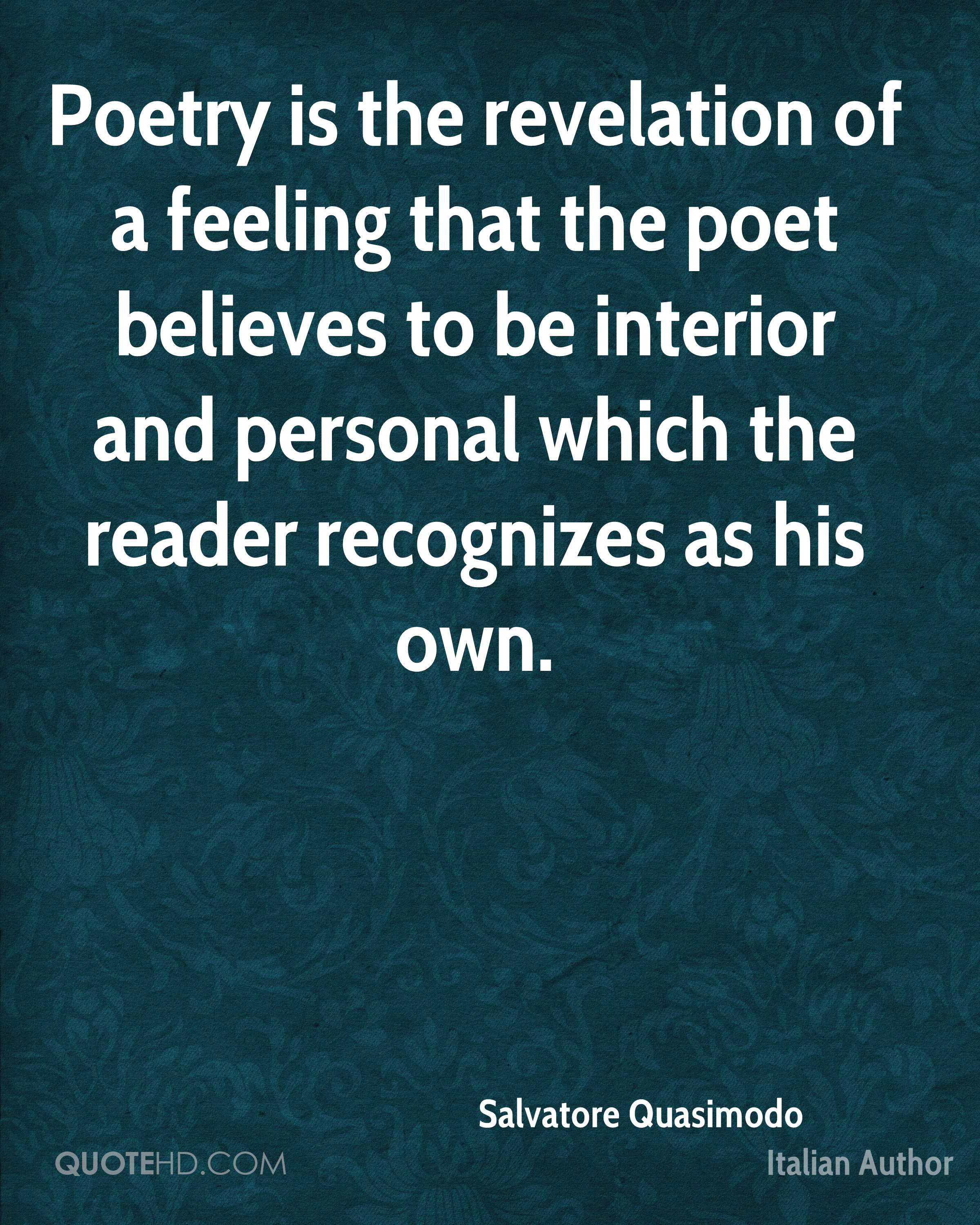 Poetry is the revelation of a feeling that the poet believes to be interior and personal which the reader recognizes as his own.