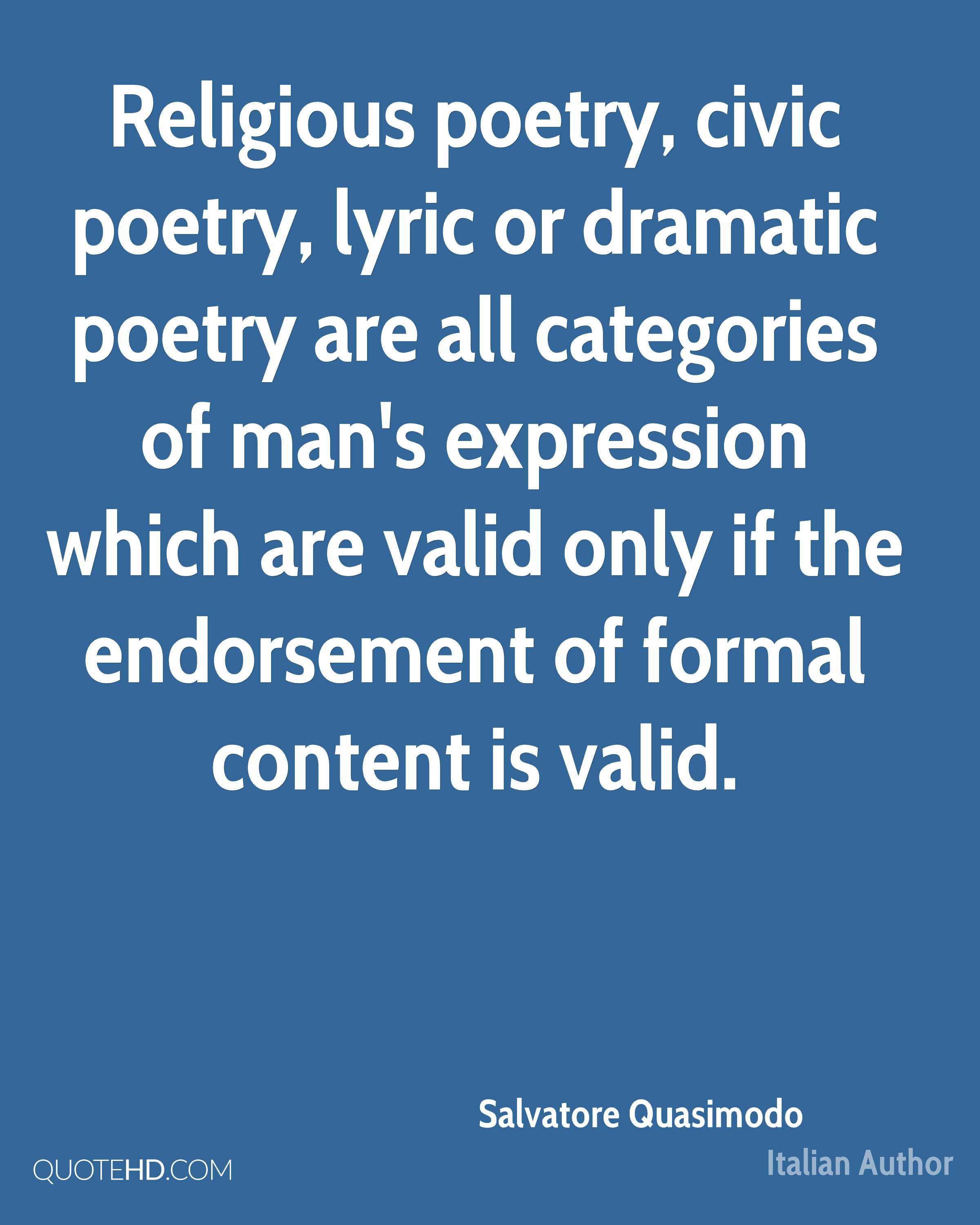Religious poetry, civic poetry, lyric or dramatic poetry are all categories of man's expression which are valid only if the endorsement of formal content is valid.