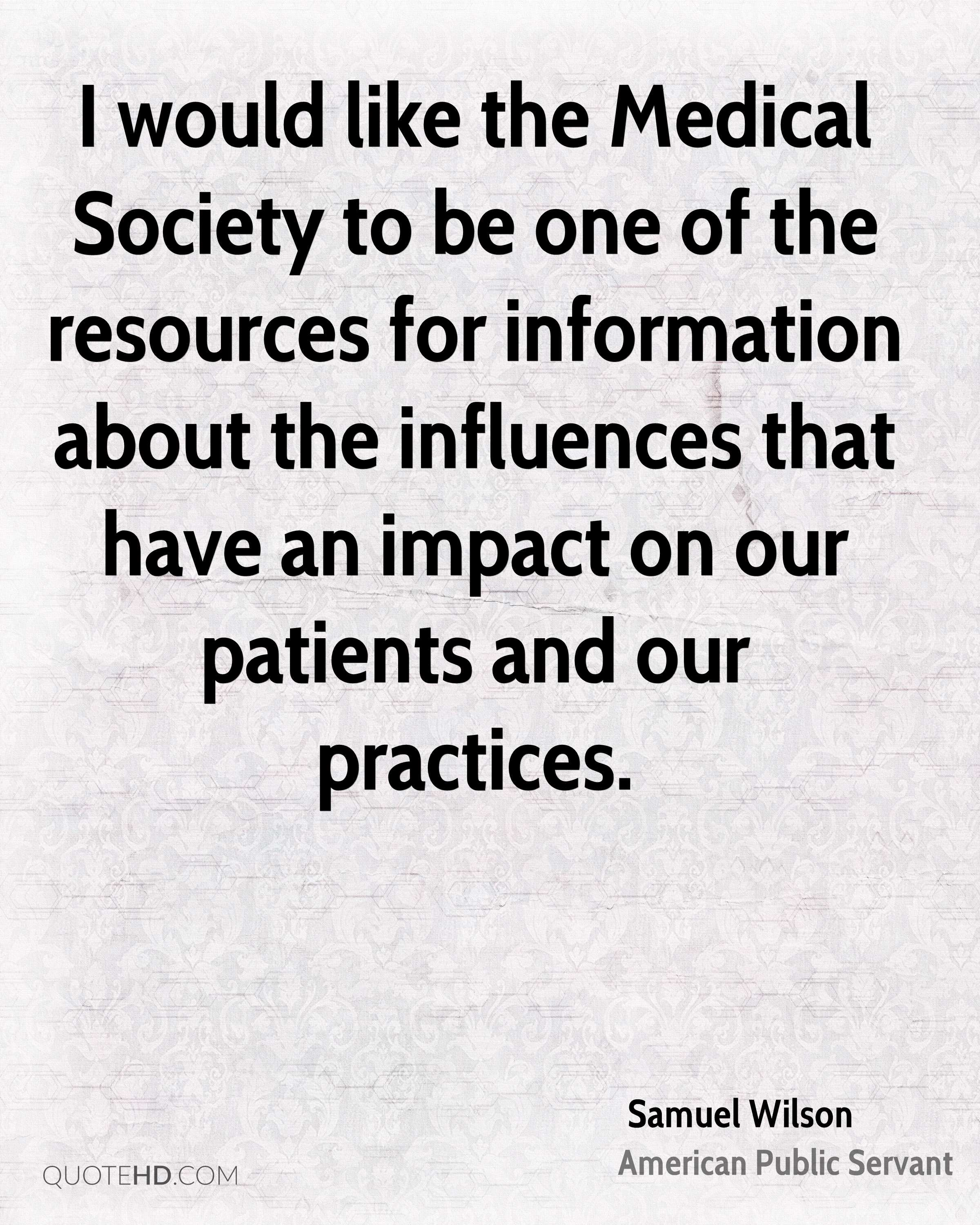 I would like the Medical Society to be one of the resources for information about the influences that have an impact on our patients and our practices.