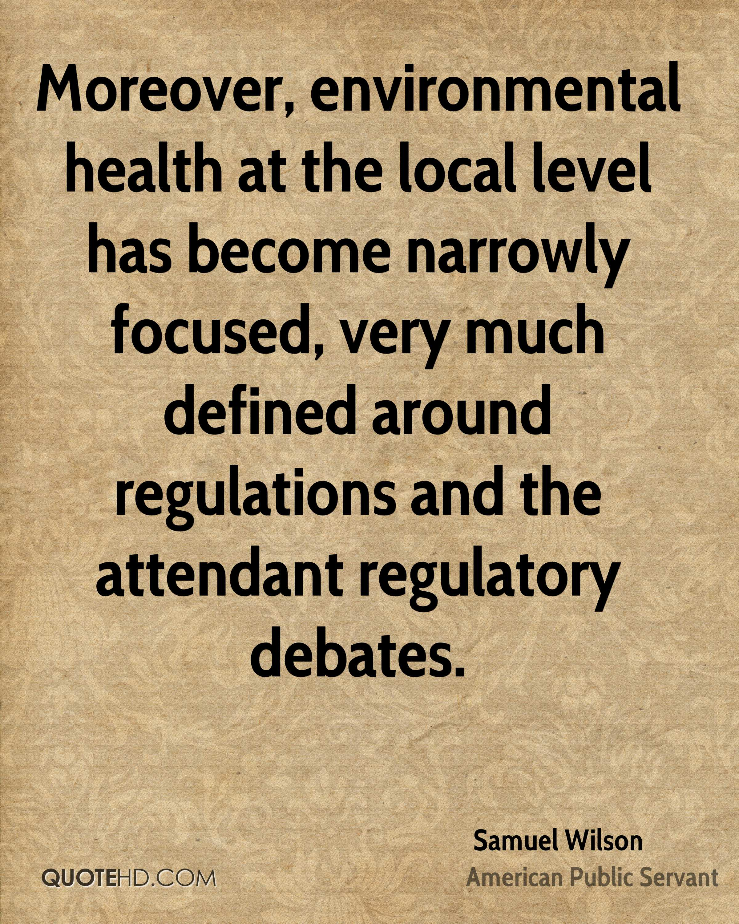 Moreover, environmental health at the local level has become narrowly focused, very much defined around regulations and the attendant regulatory debates.