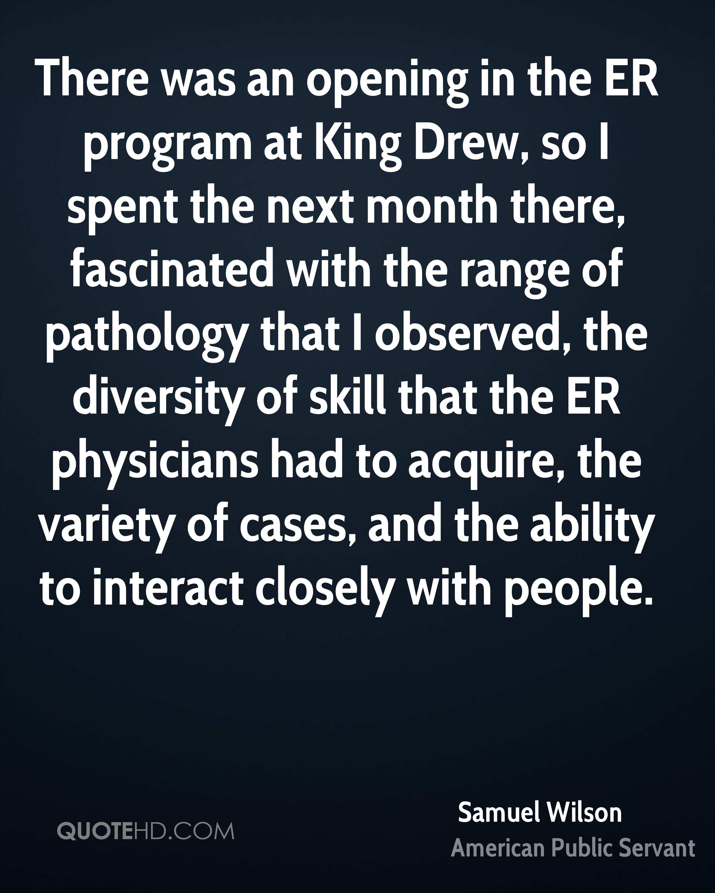 There was an opening in the ER program at King Drew, so I spent the next month there, fascinated with the range of pathology that I observed, the diversity of skill that the ER physicians had to acquire, the variety of cases, and the ability to interact closely with people.