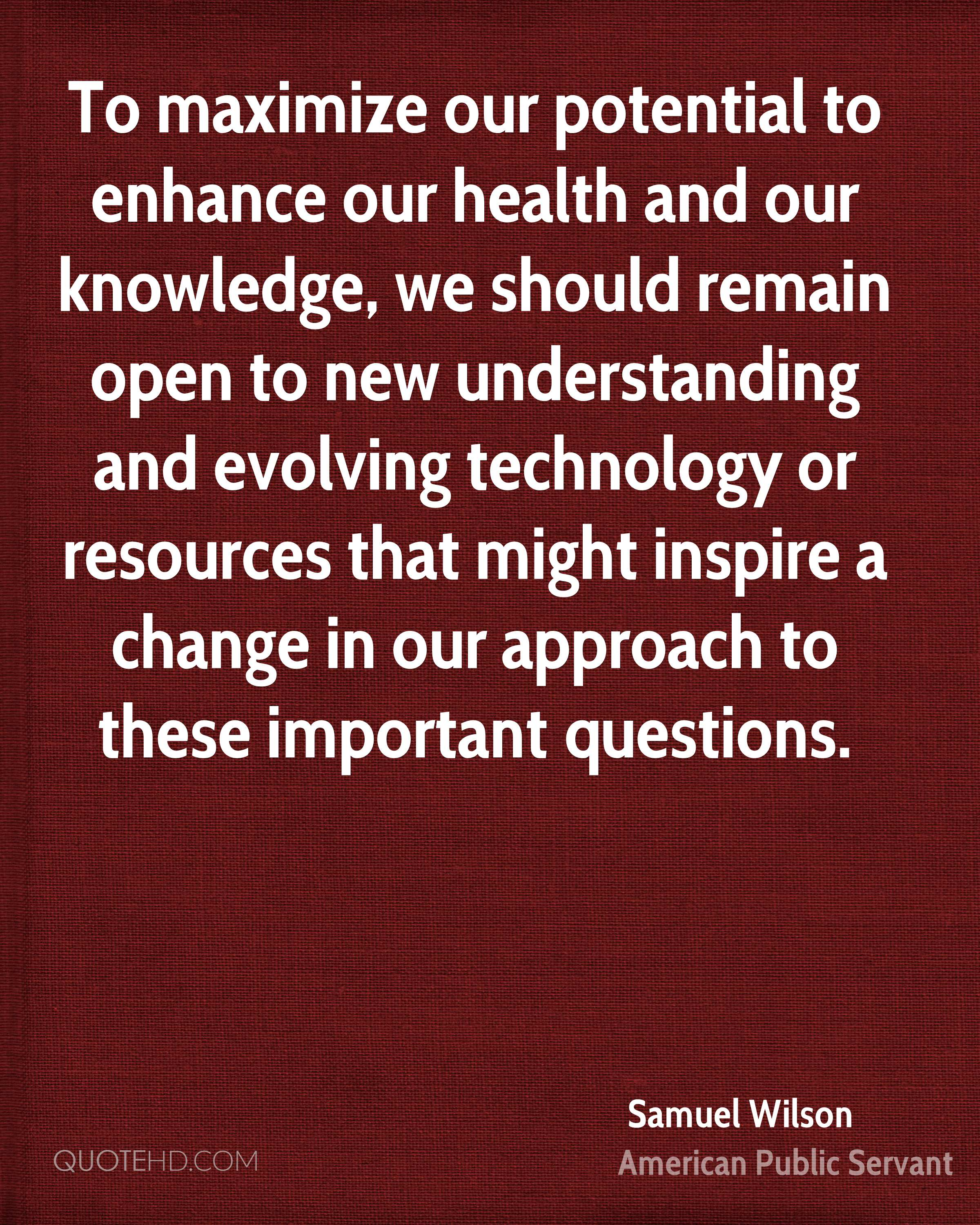 To maximize our potential to enhance our health and our knowledge, we should remain open to new understanding and evolving technology or resources that might inspire a change in our approach to these important questions.