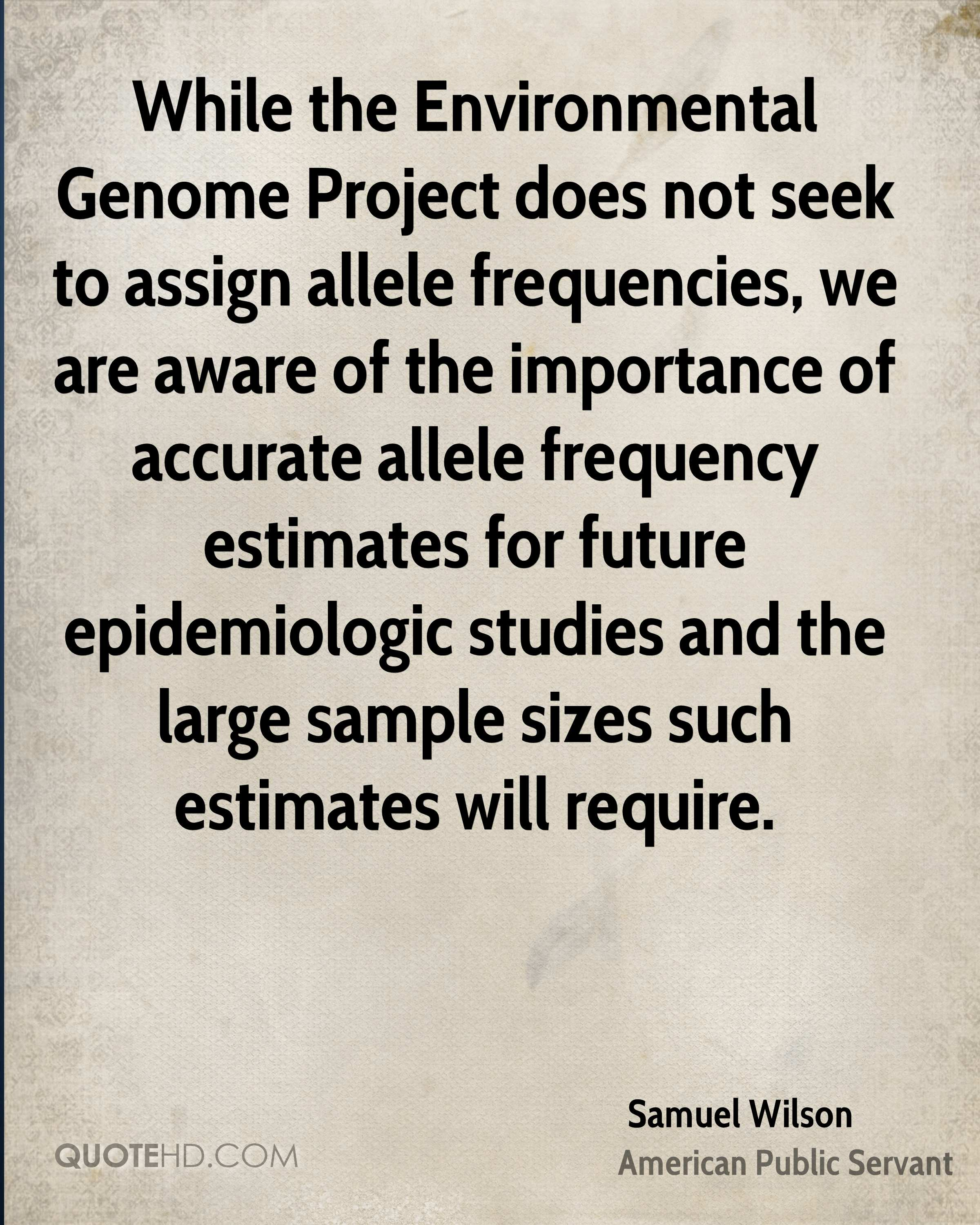While the Environmental Genome Project does not seek to assign allele frequencies, we are aware of the importance of accurate allele frequency estimates for future epidemiologic studies and the large sample sizes such estimates will require.