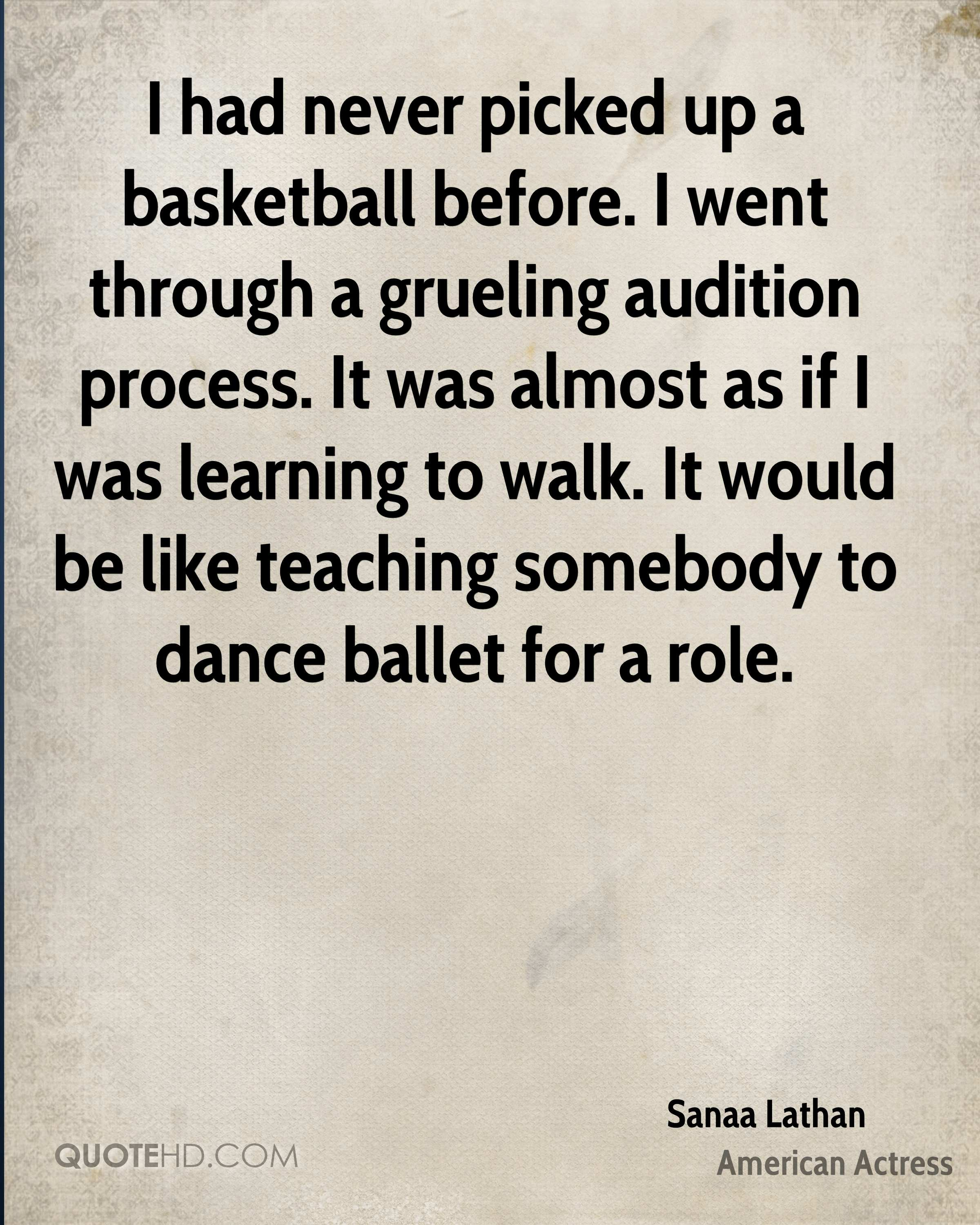 I had never picked up a basketball before. I went through a grueling audition process. It was almost as if I was learning to walk. It would be like teaching somebody to dance ballet for a role.