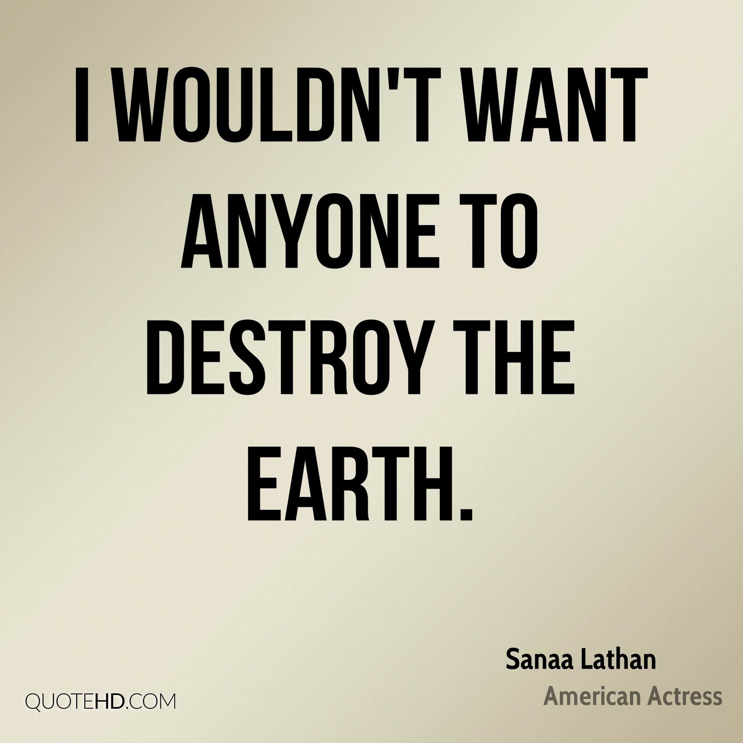 I wouldn't want anyone to destroy the earth.