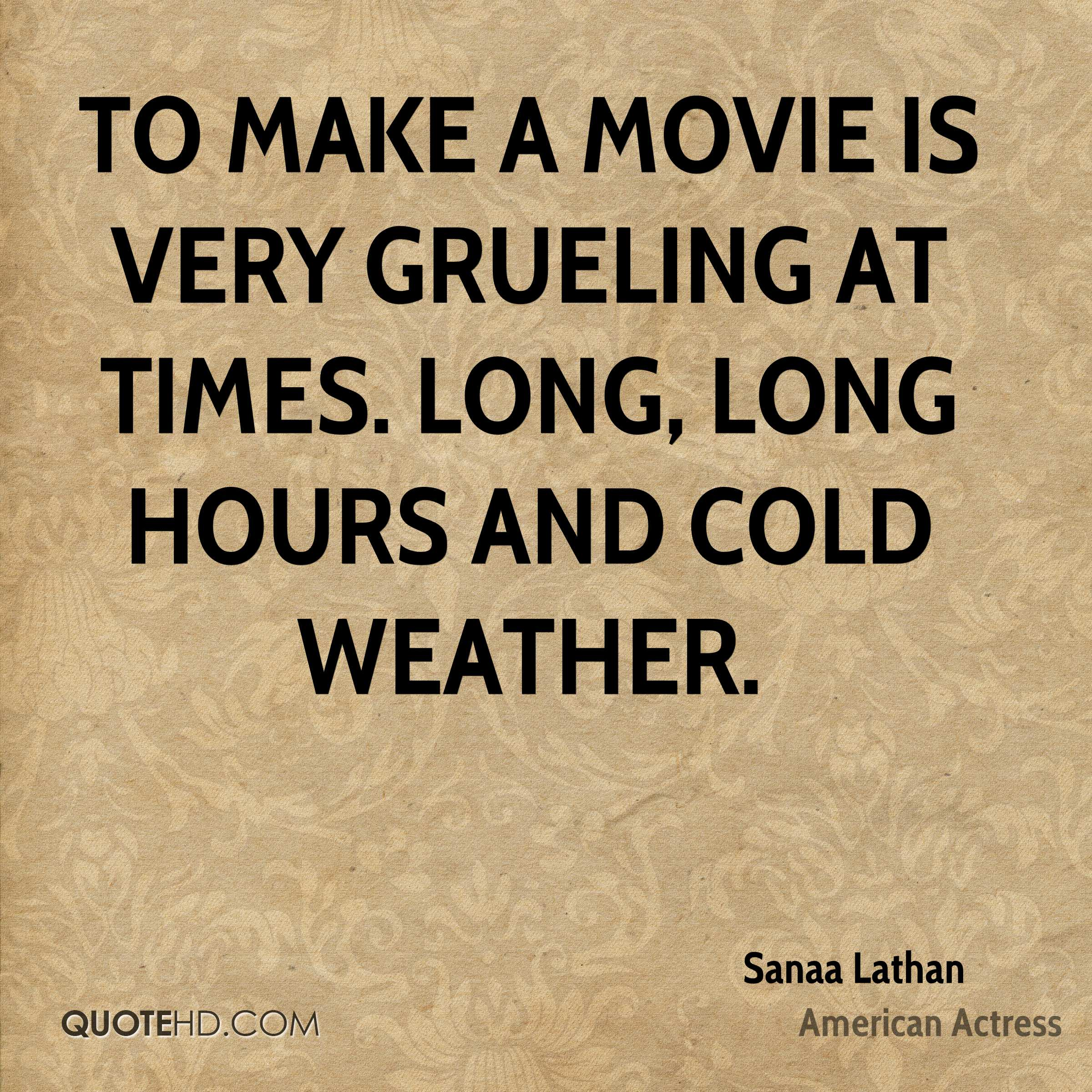 To make a movie is very grueling at times. Long, long hours and cold weather.