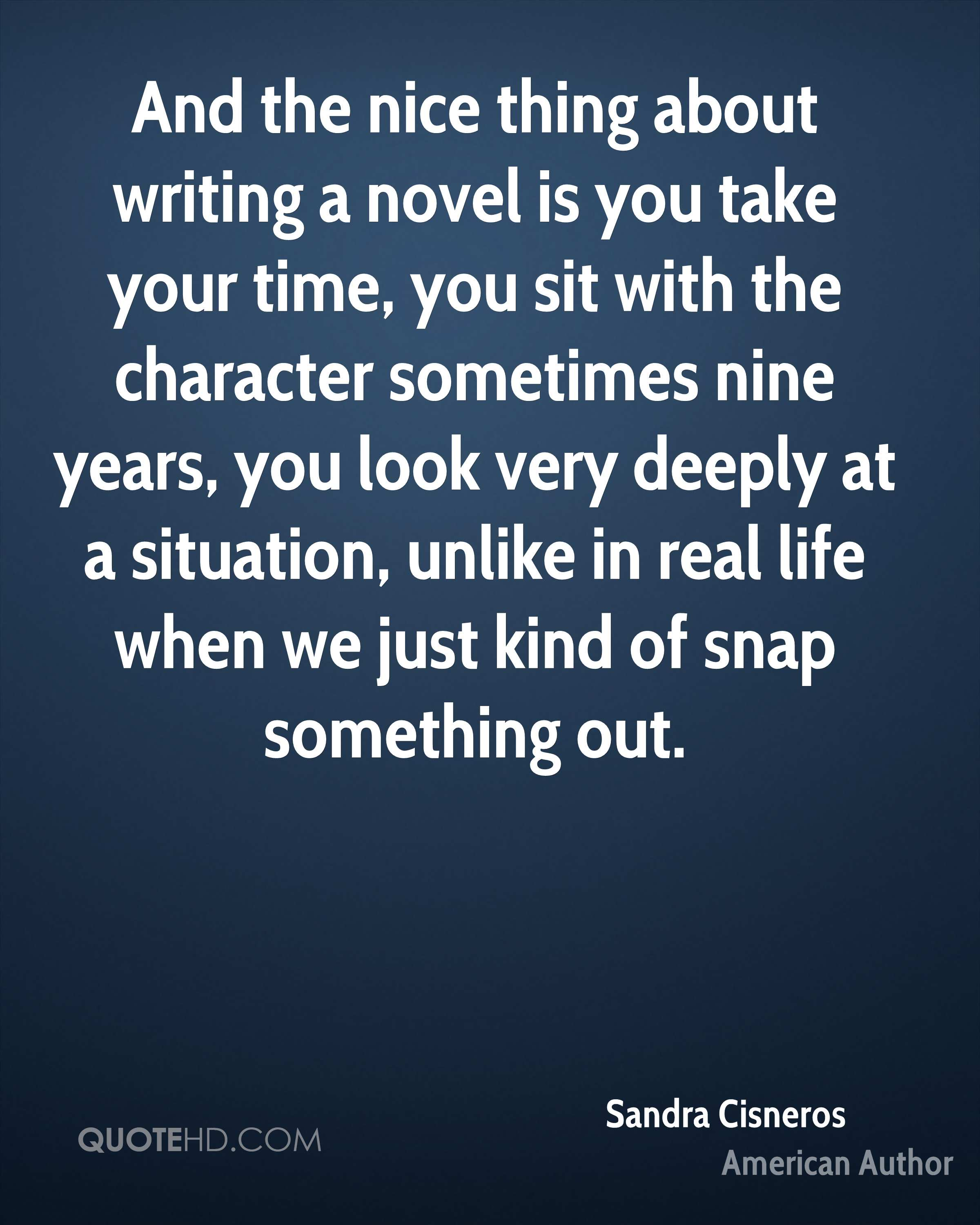 And the nice thing about writing a novel is you take your time, you sit with the character sometimes nine years, you look very deeply at a situation, unlike in real life when we just kind of snap something out.