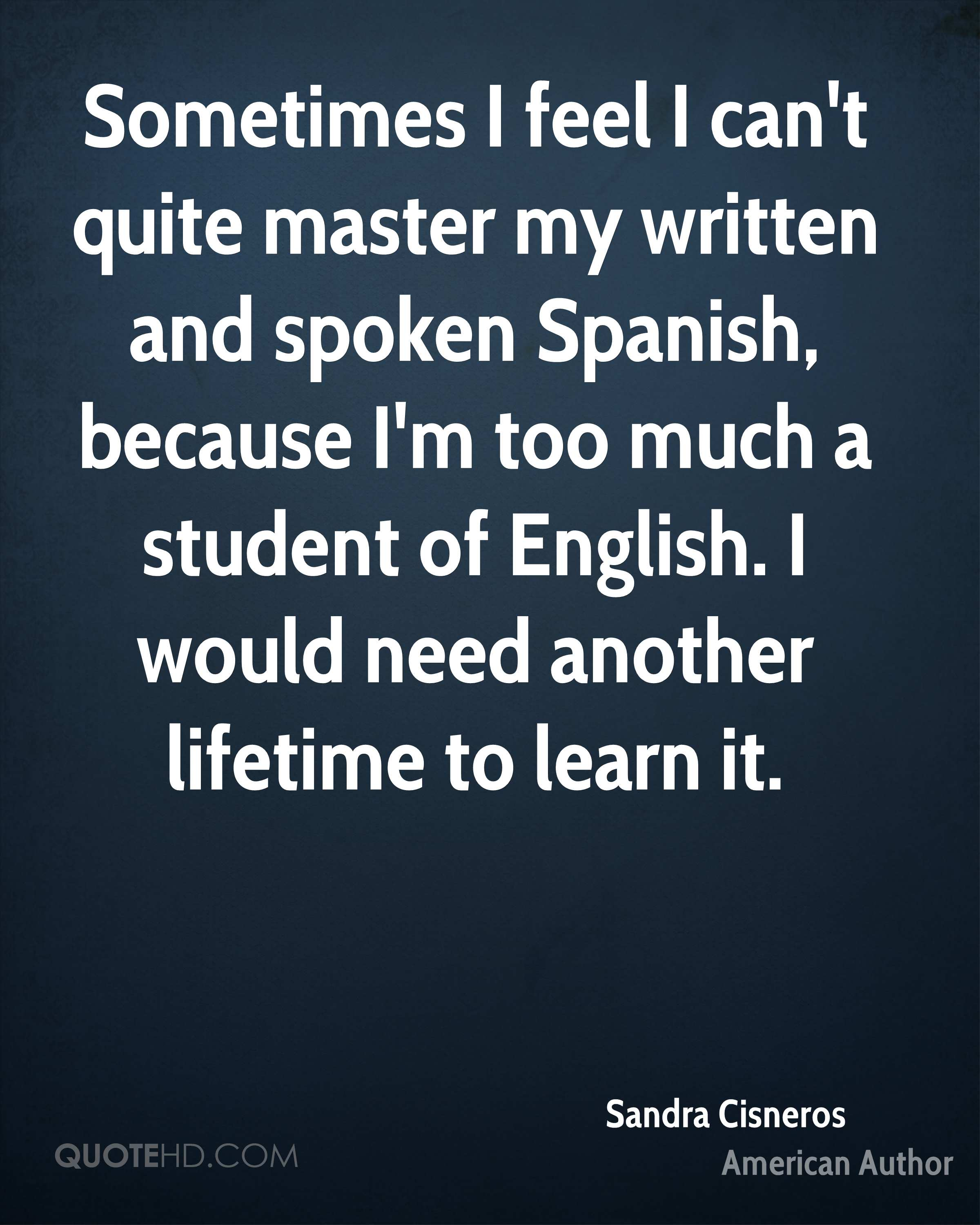 Sometimes I feel I can't quite master my written and spoken Spanish, because I'm too much a student of English. I would need another lifetime to learn it.