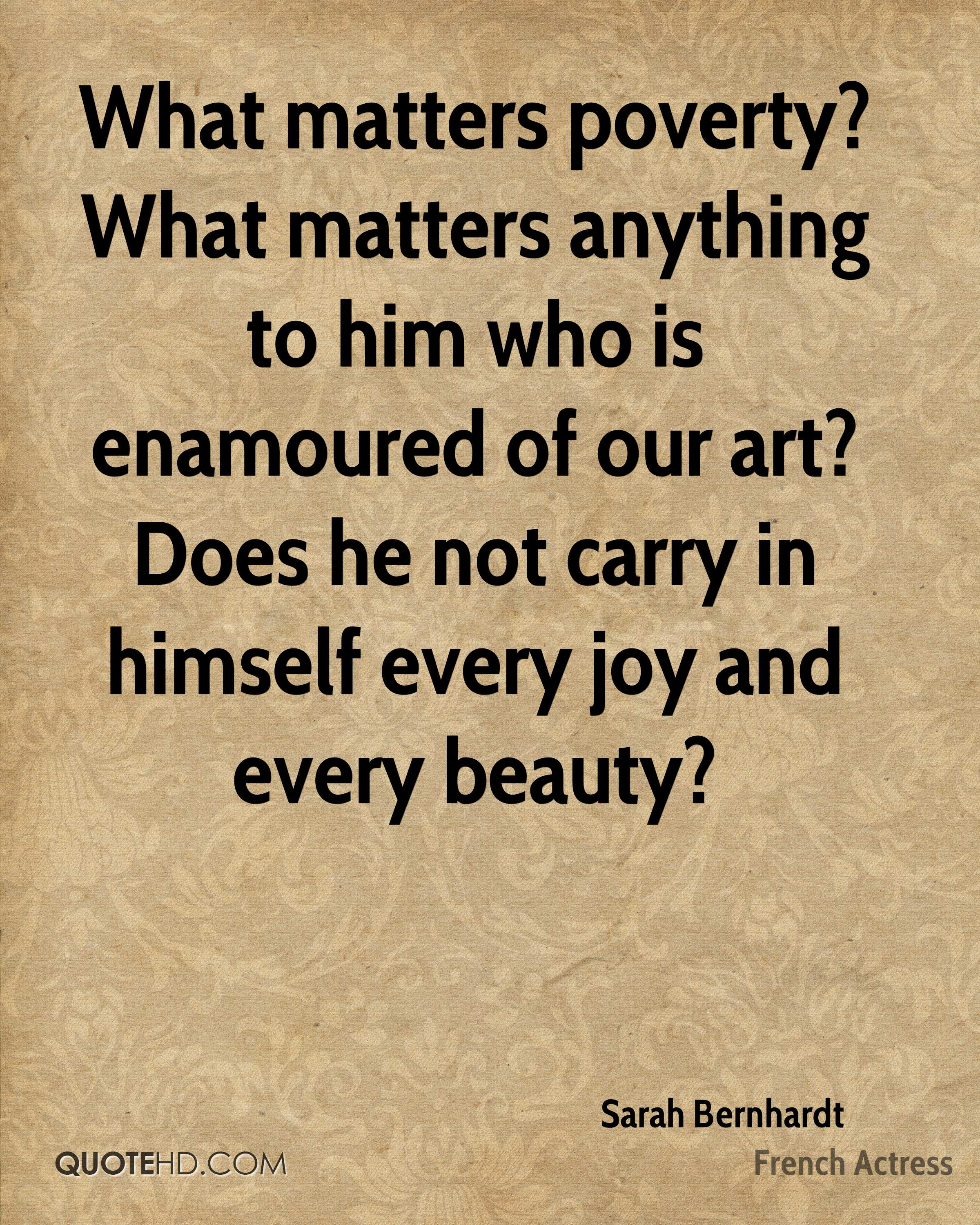 What matters poverty? What matters anything to him who is enamoured of our art? Does he not carry in himself every joy and every beauty?