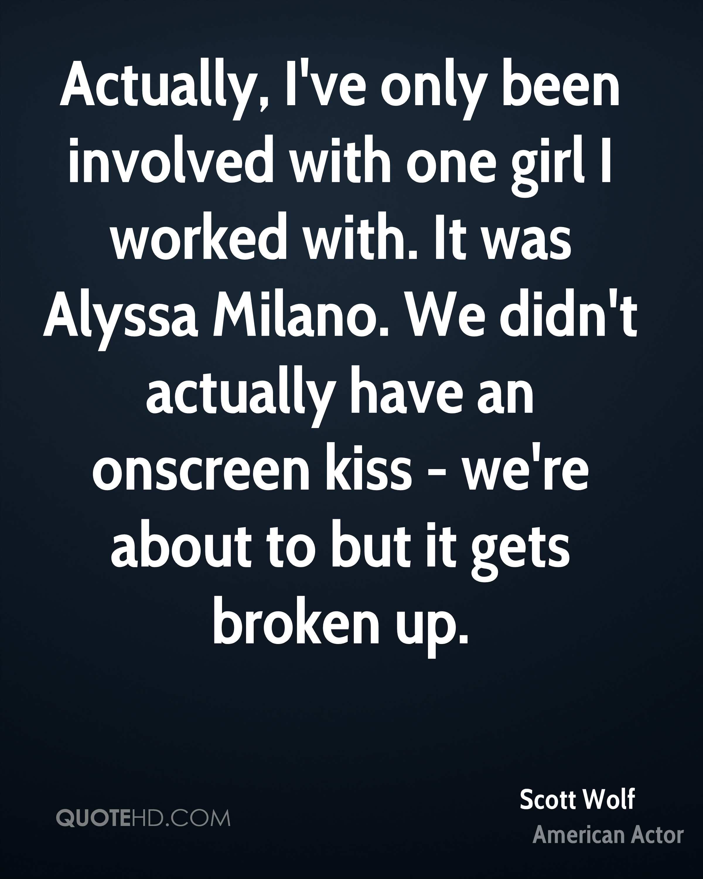 Actually, I've only been involved with one girl I worked with. It was Alyssa Milano. We didn't actually have an onscreen kiss - we're about to but it gets broken up.