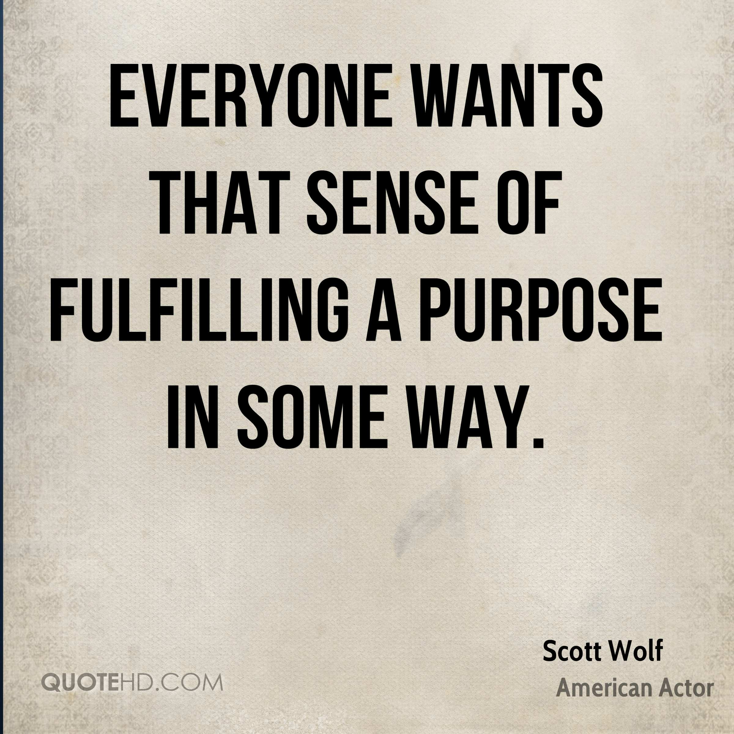 Everyone wants that sense of fulfilling a purpose in some way.