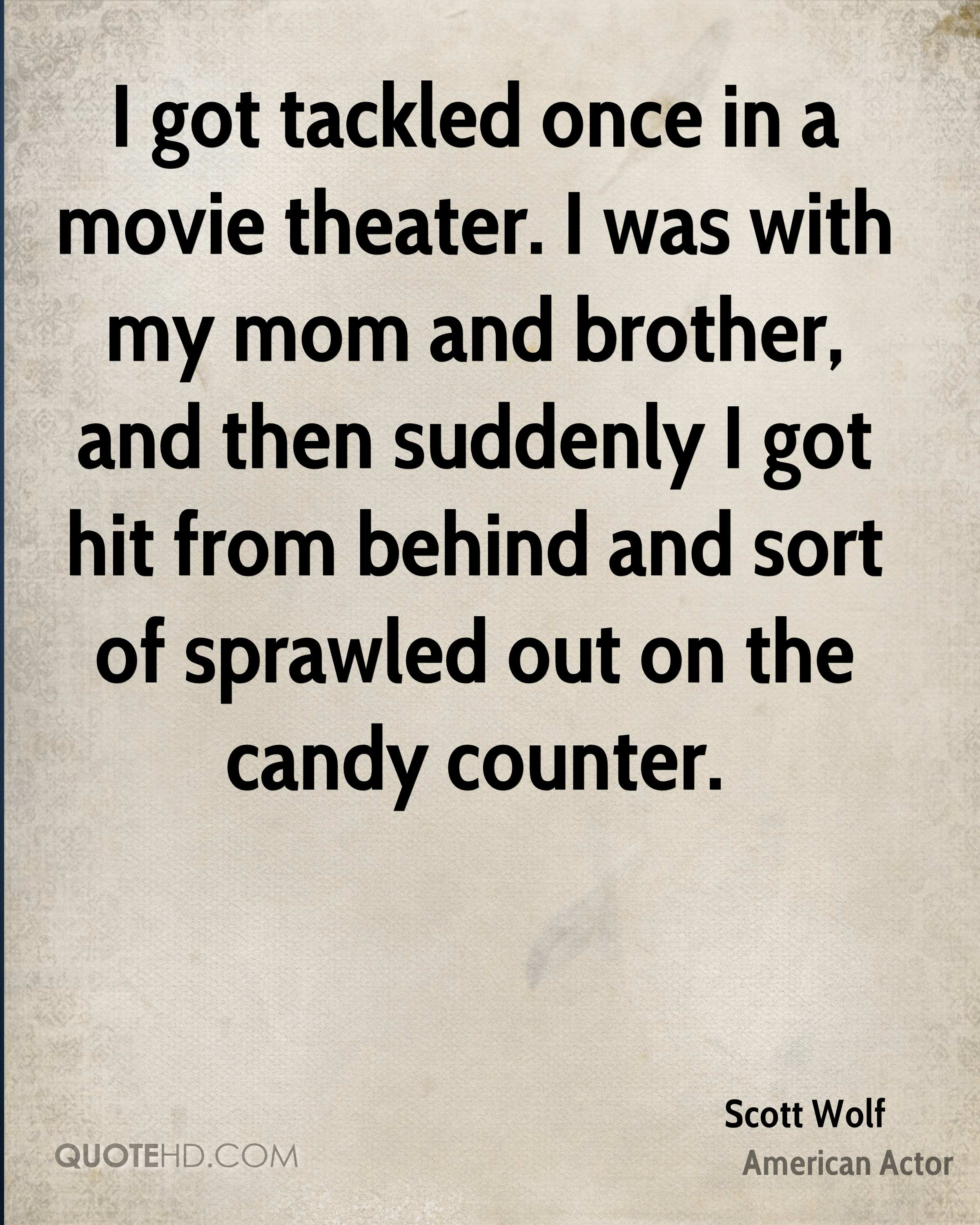 I got tackled once in a movie theater. I was with my mom and brother, and then suddenly I got hit from behind and sort of sprawled out on the candy counter.