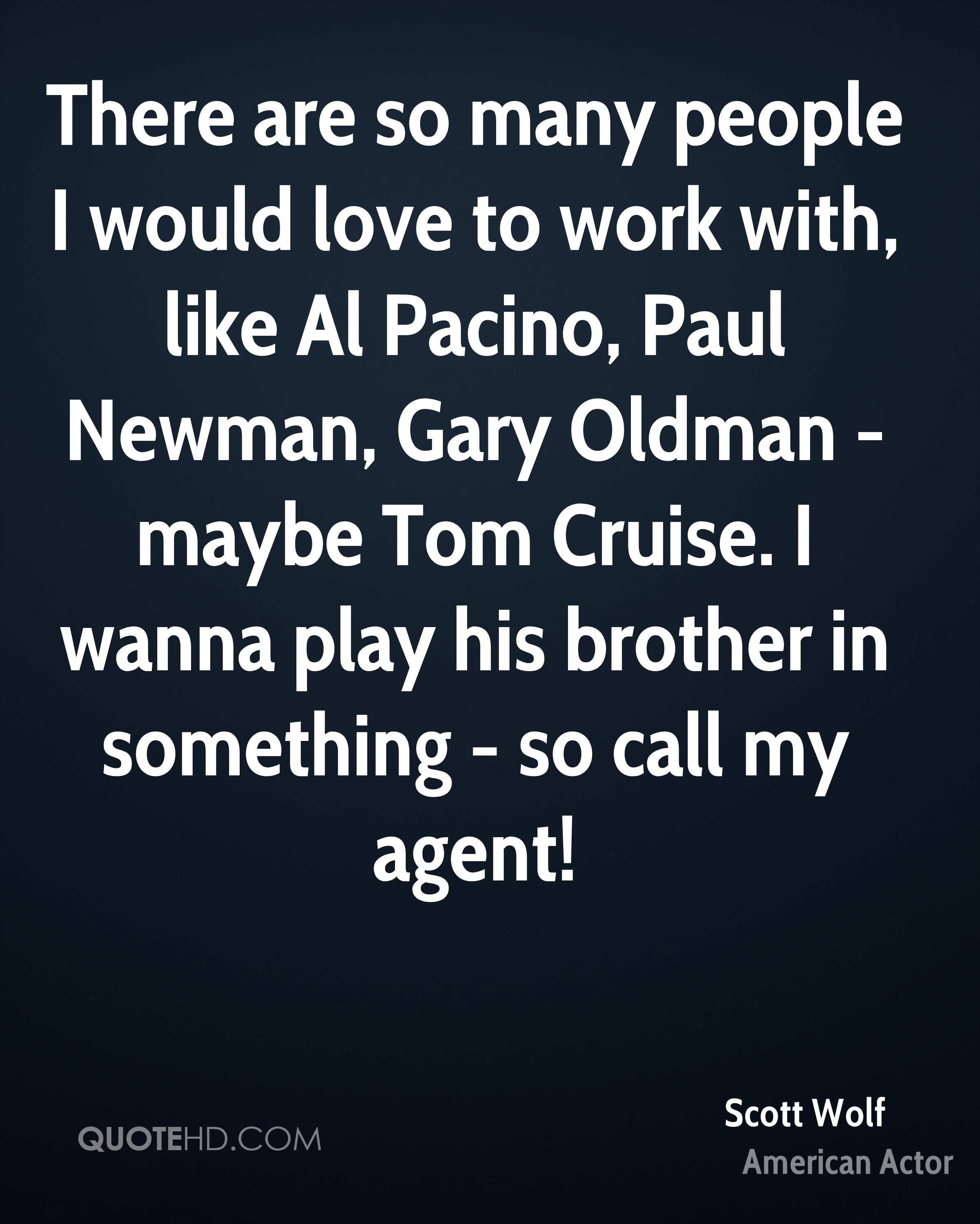 There are so many people I would love to work with, like Al Pacino, Paul Newman, Gary Oldman - maybe Tom Cruise. I wanna play his brother in something - so call my agent!